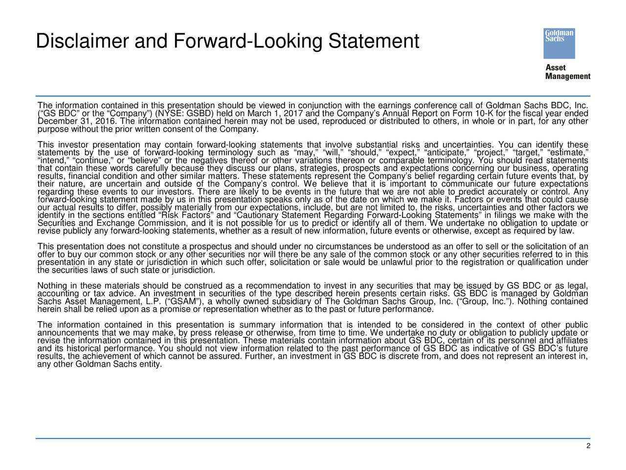 The information contained in this presentation should be viewed in conjunction with the earnings conference call of Goldman Sachs BDC, Inc. (GS BDC or the Company) (NYSE: GSBD) held on March 1, 2017 and the Companys Annual Report on Form 10-K for the fiscal year ended December 31, 2016. The information contained herein may not be used, reproduced or distributed to others, in whole or in part, for any other purpose without the prior written consent of the Company. This investor presentation may contain forward-looking statements that involve substantial risks and uncertainties. You can identify these statements by the use of forward-looking terminology such as may, will, should, expect, anticipate, project, target, estimate, intend, continue, or believe or the negatives thereof or other variations thereon or comparable terminology. You should read statements that contain these words carefully because they discuss our plans, strategies, prospects and expectations concerning our business, operating results, financial condition and other similar matters. These statements represent the Companys belief regarding certain future events that, by their nature, are uncertain and outside of the Companys control. We believe that it is important to communicate our future expectations regarding these events to our investors. There are likely to be events in the future that we are not able to predict accurately or control. Any our actual results to differ, possibly materially from our expectations, include, but are not limited to, the risks, uncertainties and other factors we identify in the sections entitled Risk Factors andautionary Statement Regarding Forward-Looking Statements in filings we make with the Securities and Exchange Commission, and it is not possible for us to predict or identify all of them. We undertake no obligation to update or revise publicly any forward-looking statements, whether as a result of new information, future events or otherwise, except as required b