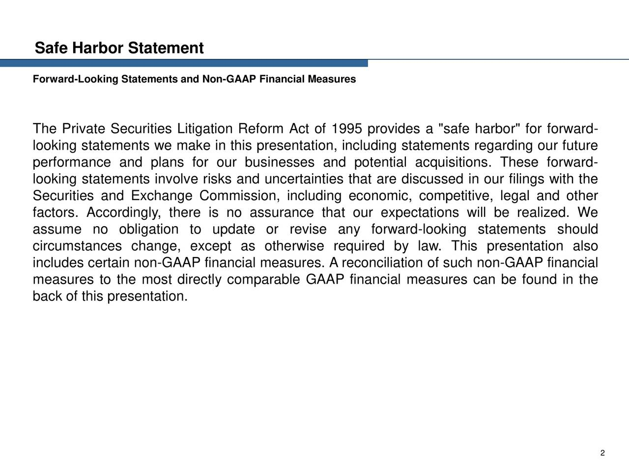 """Forward-Looking Statements and Non-GAAP Financial Measures The Private Securities Litigation Reform Act of 1995 provides a """"safe harbor"""" for forward- looking statements we make in this presentation, including statements regarding our future performance and plans for our businesses and potential acquisitions. These forward- looking statements involve risks and uncertainties that are discussed in our filings with the Securities and Exchange Commission, including economic, competitive, legal and other factors. Accordingly, there is no assurance that our expectations will be realized. We assume no obligation to update or revise any forward-looking statements should circumstances change, except as otherwise required by law. This presentation also includes certain non-GAAP financial measures. A reconciliation of such non-GAAP financial measures to the most directly comparable GAAP financial measures can be found in the back of this presentation. 2"""