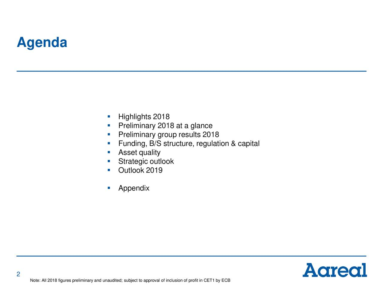 ▪ Highlights 2018 ▪ Preliminary 2018 at a glance ▪ Preliminary group results 2018 ▪ Funding, B/S structure, regulation & capital ▪ Asset quality ▪ Strategic outlook ▪ Outlook 2019 ▪ Appendix 2 Note: All 2018 figures preliminary and unaudited; subject to approval of inclusion of profit in CET1 by ECB
