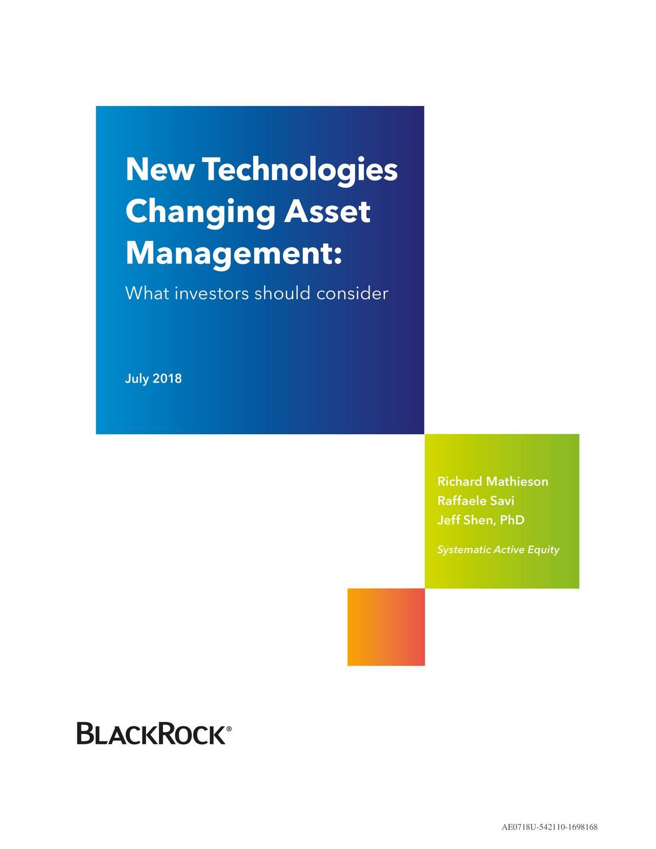 Changing Asset Management: What investors should consider July 2018 Richard Mathieson Raffaele Savi Jeff Shen, PhD Systematic Active Equity AE0718U-542110-1698168