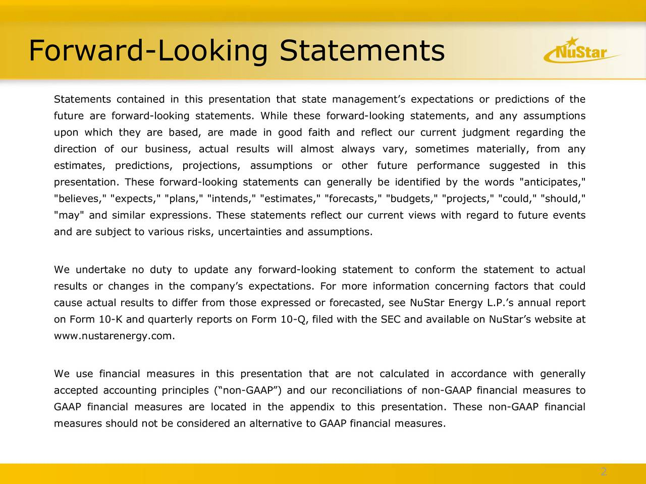 """Statements contained in this presentation that state managements expectations or predictions of the future are forward-looking statements. While these forward-looking statements, and any assumptions upon which they are based, are made in good faith and reflect our current judgment regarding the direction of our business, actual results will almost always vary, sometimes materially, from any estimates, predictions, projections, assumptions or other future performance suggested in this presentation. These forward-looking statements can generally be identified by the words """"anticipates,"""" """"believes,"""" """"expects,"""" """"plans,"""" """"intends,"""" """"estimates,"""" """"forecasts,"""" """"budgets,"""" """"projects,"""" """"could,"""" """"should,"""" """"may"""" and similar expressions. These statements reflect our current views with regard to future events and are subject to various risks, uncertainties and assumptions. We undertake no duty to update any forward-looking statement to conform the statement to actual results or changes in the companys expectations. For more information concerning factors that could cause actual results to differ from those expressed or forecasted, see NuStar Energy L.P.s annual report on Form 10-K and quarterly reports on Form 10-Q, filed with the SEC and available on NuStars website at www.nustarenergy.com. We use financial measures in this presentation that are not calculated in accordance with generally accepted accounting principles (non-GAAP) and our reconciliations of non-GAAP financial measures to GAAP financial measures are located in the appendix to this presentation. These non-GAAP financial measures should not be considered an alternative to GAAP financial measures. 2"""