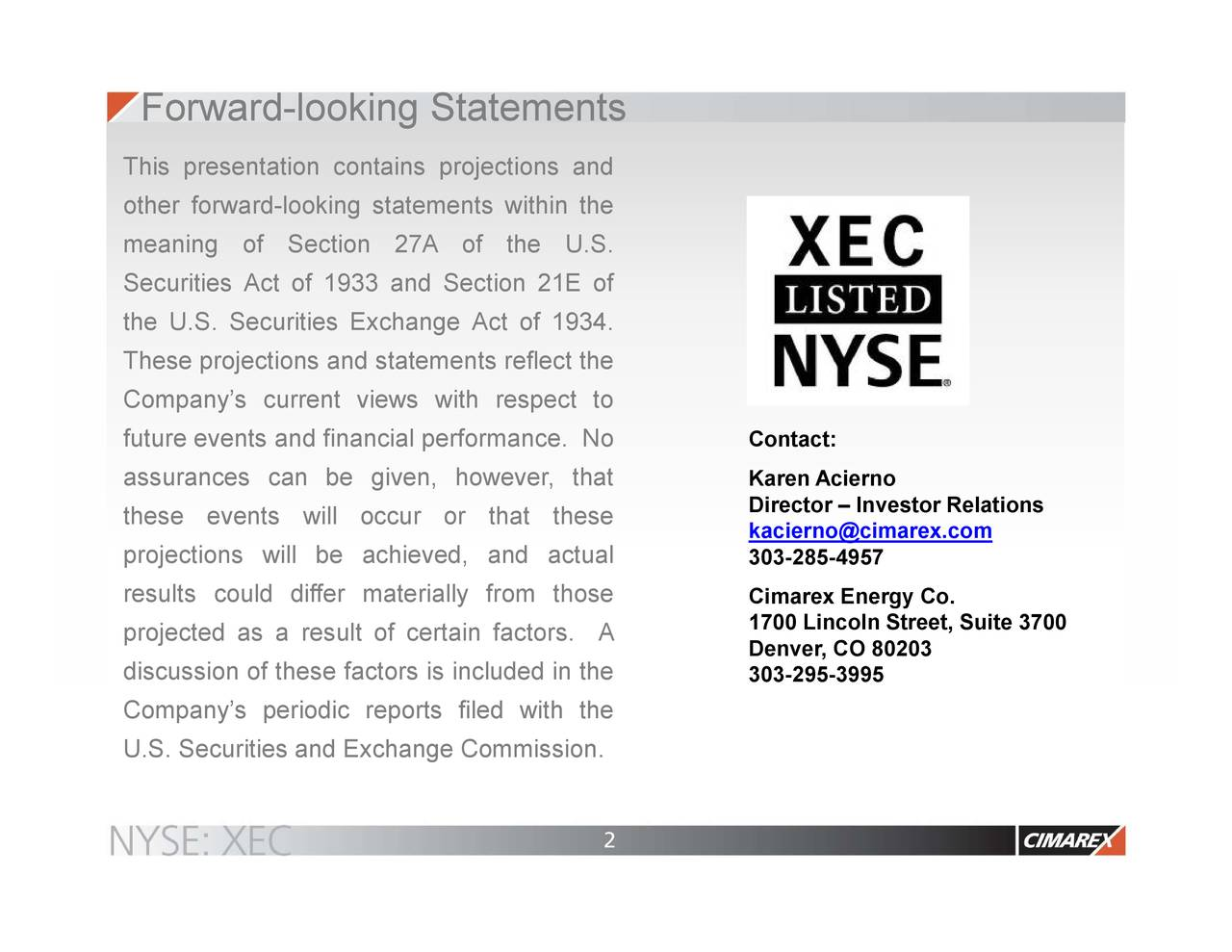 This presentation contains projections and other forward-looking statements within the meaning of Section 27A of the U.S. Securities Act of 1933 and Section 21E of the U.S. Securities Exchange Act of 1934. These projections and statements reflect the Company's current views with respect to future events and financial performance. No Contact: assurances can be given, however, that Karen Acierno these events will occur or that these Director – Investor Relations kacierno@cimarex.com projections will be achieved, and actual 303-285-4957 results could differ materially from those Cimarex Energy Co. 1700 Lincoln Street, Suite 3700 projected as a result of certain factors.A Denver, CO 80203 discussion of these factors is included in the 303-295-3995 Company's periodic reports filed with the U.S. Securities and Exchange Commission. 2
