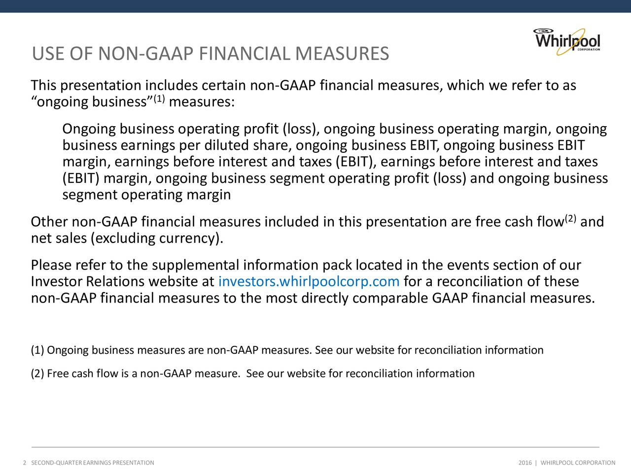 This presentation includes certain non-GAAP financial measures, which we refer to as (1) ongoing business measures: Ongoing business operating profit (loss), ongoing business operating margin, ongoing business earnings per diluted share, ongoing business EBIT, ongoing business EBIT margin, earnings before interest and taxes (EBIT), earnings before interest and taxes (EBIT) margin, ongoing business segment operating profit (loss) and ongoing business segment operating margin Other non-GAAP financial measures included in this presentation are free cash flow and (2) net sales (excluding currency). Please refer to the supplemental information pack located in the events section of our Investor Relations website at investors.whirlpoolcorp.com for a reconciliation of these non-GAAP financial measures to the most directly comparable GAAP financial measures. (1) Ongoing business measures are non-GAAP measures. See our website for reconciliation information (2) Free cash flow is a non-GAAP measure. See our website for reconciliation information 2SECOND-QUARTEREARNINGS PRESENTATION 2016   WHIRLPOOL CORPORATION