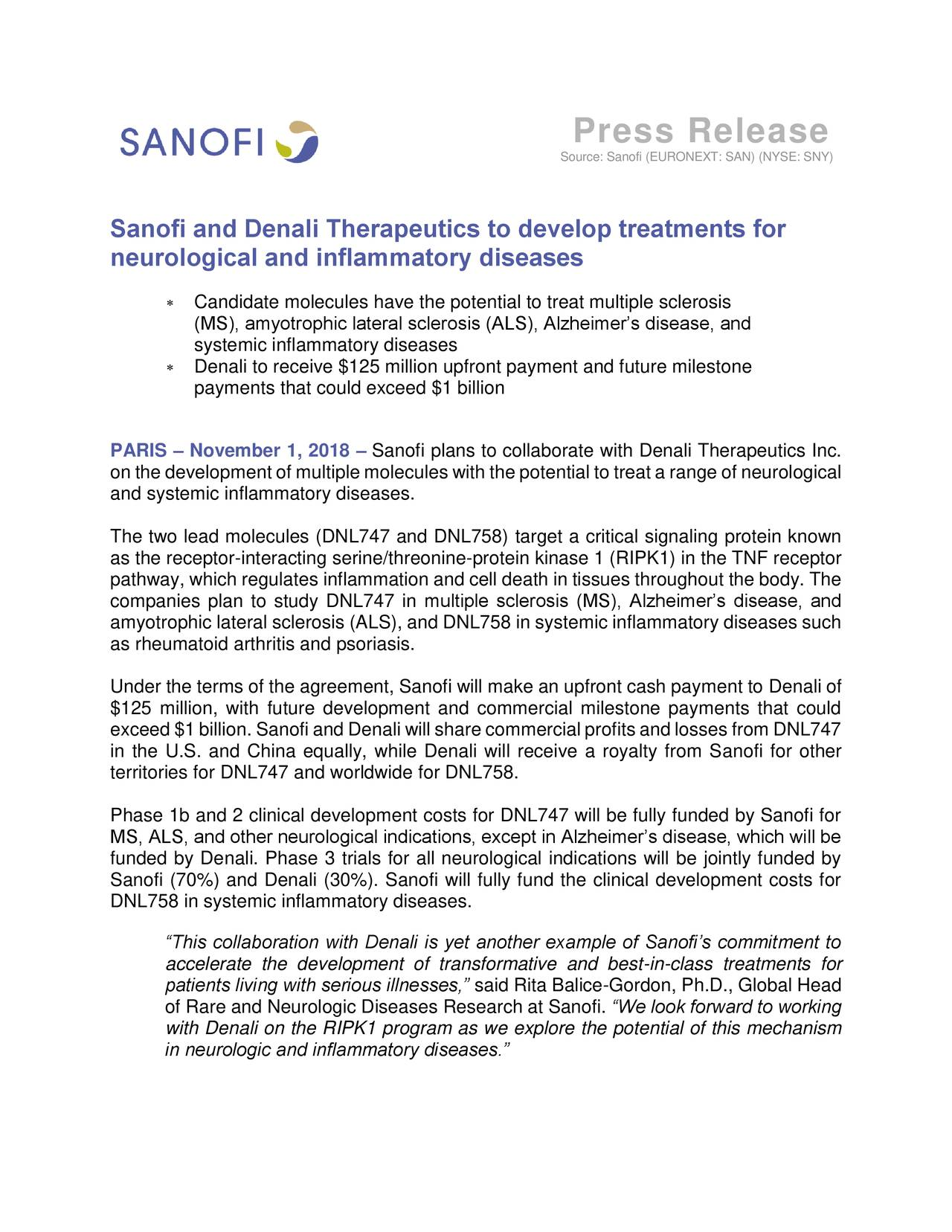 "Source: Sanofi (EURONEXT: SAN) (NYSE: SNY) Sanofi and Denali Therapeutics to develop treatments for neurological and inflammatory diseases  Candidate molecules have the potential to treat multiple sclerosis (MS), amyotrophic lateral sclerosis (ALS), Alzheimer's disease, and systemic inflammatory diseases  Denali to receive $125 million upfront payment and future milestone payments that could exceed $1 billion PARIS – November 1, 2018 – Sanofi plans to collaborate with Denali Therapeutics Inc. on the development of multiple molecules with the potential to treat a range of neurological and systemic inflammatory diseases. The two lead molecules (DNL747 and DNL758) target a critical signaling protein known as the receptor-interacting serine/threonine-protein kinase 1 (RIPK1) in the TNF receptor pathway, which regulates inflammation and cell death in tissues throughout the body. The companies plan to study DNL747 in multiple sclerosis (MS), Alzheimer's disease, and amyotrophic lateral sclerosis (ALS), and DNL758 in systemic inflammatory diseases such as rheumatoid arthritis and psoriasis. Under the terms of the agreement, Sanofi will make an upfront cash payment to Denali of $125 million, with future development and commercial milestone payments that could exceed $1 billion. Sanofi and Denali will share commercial profits and losses from DNL747 in the U.S. and China equally, while Denali will receive a royalty from Sanofi for other territories for DNL747 and worldwide for DNL758. Phase 1b and 2 clinical development costs for DNL747 will be fully funded by Sanofi for MS, ALS, and other neurological indications, except in Alzheimer's disease, which will be funded by Denali. Phase 3 trials for all neurological indications will be jointly funded by Sanofi (70%) and Denali (30%). Sanofi will fully fund the clinical development costs for DNL758 in systemic inflammatory diseases. ""This collaboration with Denali is yet another example of Sanofi's commitment to accelerate the development of transformative and best-in-class treatments for patients living with serious illnesses,"" said Rita Balice-Gordon, Ph.D., Global Head of Rare and Neurologic Diseases Research at Sanofi. ""We look forward to working with Denali on the RIPK1 program as we explore the potential of this mechanism in neurologic and inflammatory diseases."""