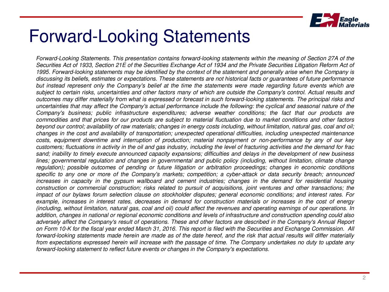 Forward-Looking Statements. This presentation contains forward-looking statements within the meaning of Section 27A of the Securities Act of 1933, Section 21E of the Securities Exchange Act of 1934 and the Private Securities Litigation Reform Act of 1995. Forward-looking statements may be identified by the context of the statement and generally arise when the Company is discussing its beliefs, estimates or expectations. These statements are not historical facts or guarantees of future performance but instead represent only the Company's belief at the time the statements were made regarding future events which are subject to certain risks, uncertainties and other factors many of which are outside the Company's control. Actual results and outcomes may differ materially from what is expressed or forecast in such forward-looking statements. The principal risks and uncertainties that may affect the Company's actual performance include the following: the cyclical and seasonal nature of the Company's business; public infrastructure expenditures; adverse weather conditions; the fact that our products are commodities and that prices for our products are subject to material fluctuation due to market conditions and other factors beyond our control; availability of raw materials; changes in energy costs including, without limitation, natural gas, coal and oil; changes in the cost and availability of transportation; unexpected operational difficulties, including unexpected maintenance costs, equipment downtime and interruption of production; material nonpayment or non-performance by any of our key customers; fluctuations in activity in the oil and gas industry, including the level of fracturing activities and the demand for frac sand; inability to timely execute announced capacity expansions; difficulties and delays in the development of new business lines; governmental regulation and changes in governmental and public policy (including, without limitation, climate change regula