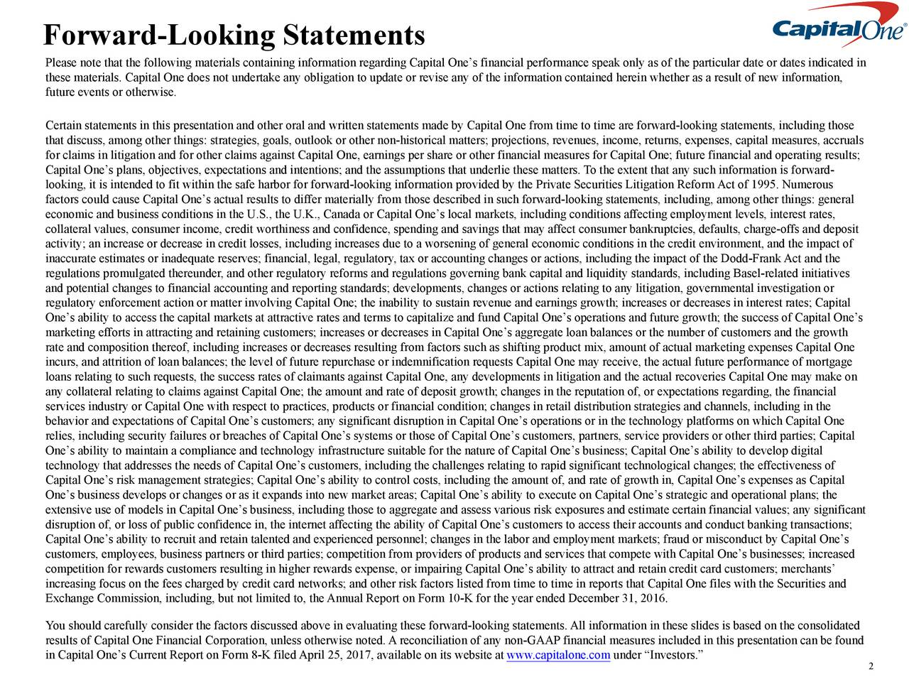 Please note that the following materials containing information regarding Capital Ones financial performance speak only as of the particular date or dates indicated in these materials. Capital One does not undertake any obligation to update or revise any of the information contained herein whether as a result of new information, future events or otherwise. Certain statements in this presentation and other oral and written statements made by Capital One from time to time are forward-looking statements, including those that discuss, among other things: strategies, goals, outlook or other non-historical matters; projections, revenues, income, returns, expenses, capital measures, accruals for claims in litigation and for other claims against Capital One, earnings per share or other financial measures for Capital One; future financial and operating results; Capital Ones plans, objectives, expectations and intentions; and the assumptions that underlie these matters. To the extent that any such information is forward- looking, it is intended to fit within the safe harbor for forward-looking information provided by the Private Securities Litigation Reform Act of 1995. Numerous factors could cause Capital Ones actual results to differ materially from those described in such forward-looking statements, including, among other things: general economic and business conditions in the U.S., the U.K., Canada or Capital Ones local markets, including conditions affecting employment levels, interest rates, collateral values, consumer income, credit worthiness and confidence, spending and savings that may affect consumer bankruptcies, defaults, charge-offs and deposit activity; an increase or decrease in credit losses, including increases due to a worsening of general economic conditions in the credit environment, and the impact of inaccurate estimates or inadequate reserves; financial, legal, regulatory, tax or accounting changes or actions, including the impact of the Dodd-Frank Act 
