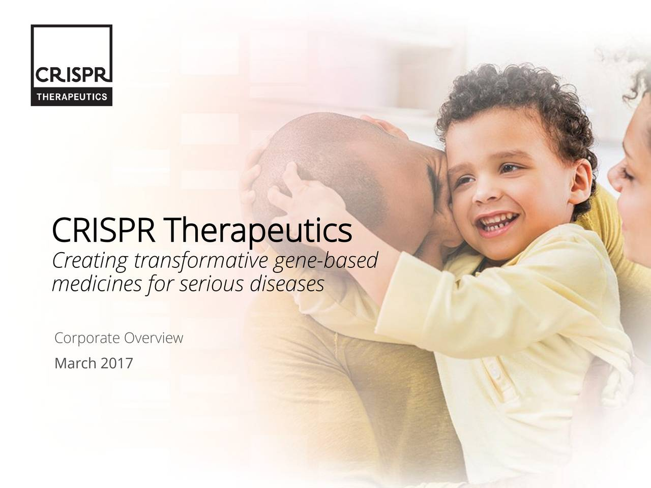 Creating transformative gene-based medicines for serious diseases Corporate Overview March 2017 2017 CRISPR Therapeutics 1