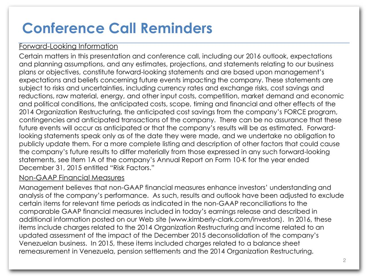 Forward-Looking Information Certain matters in this presentation and conference call, including our 2016 outlook, expectations and planning assumptions, and any estimates, projections, and statements relating to our business plans or objectives, constitute forward-looking statements and are based upon managements expectations and beliefs concerning future events impacting the company. These statements are subject to risks and uncertainties, including currency rates and exchange risks, cost savings and reductions, raw material, energy, and other input costs, competition, market demand and economic and political conditions, the anticipated costs, scope, timing and financial and other effects of the 2014 Organization Restructuring, the anticipated cost savings from the companys FORCE program, contingencies and anticipated transactions of the company. There can be no assurance that these future events will occur as anticipated or that the companys results will be as estimated. Forward- looking statements speak only as of the date they were made, and we undertake no obligation to publicly update them. For a more complete listing and description of other factors that could cause the companys future results to differ materially from those expressed in any such forward-looking statements, see Item 1A of the companys Annual Report on Form 10-K for the year ended December 31, 2015 entitled Risk Factors. Non-GAAP Financial Measures Management believes that non-GAAP financial measures enhance investors understanding and analysis of the companys performance. As such, results and outlook have been adjusted to exclude certain items for relevant time periods as indicated in the non-GAAP reconciliations to the comparable GAAP financial measures included in todays earnings release and described in additional information posted on our Web site (www.kimberly-clark.com/investors). In 2016, these items include charges related to the 2014 Organization Restructuring and income related to a