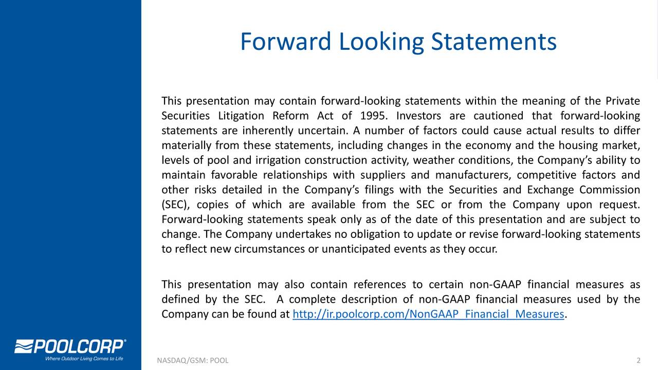 This presentation may contain forward-looking statements within the meaning of the Private Securities Litigation Reform Act of 1995. Investors are cautioned that forward-looking statements are inherently uncertain. A number of factors could cause actual results to differ materially from these statements, including changes in the economy and the housing market, levels of pool and irrigation construction activity, weather conditions, the Companys ability to maintain favorable relationships with suppliers and manufacturers, competitive factors and other risks detailed in the Companys filings with the Securities and Exchange Commission (SEC), copies of which are available from the SEC or from the Company upon request. Forward-looking statements speak only as of the date of this presentation and are subject to change. The Company undertakes no obligation to update or revise forward-looking statements to reflect new circumstances or unanticipated events as they occur. This presentation may also contain references to certain non-GAAP financial measures as defined by the SEC. A complete description of non-GAAP financial measures used by the Company can be found at http://ir.poolcorp.com/NonGAAP_Financial_Measures. NASDAQ/GSM: POOL 2