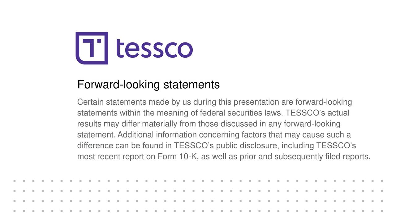 Certain statements made by us during this presentation are forward-looking statements within the meaning of federal securities laws. TESSCO's actual results may differ materially from those discussed in any forward-looking statement. Additional information concerning factors that may cause such a difference can be found in TESSCO's public disclosure, including TESSCO's most recent report on Form 10-K, as well as prior and subsequently filed reports.