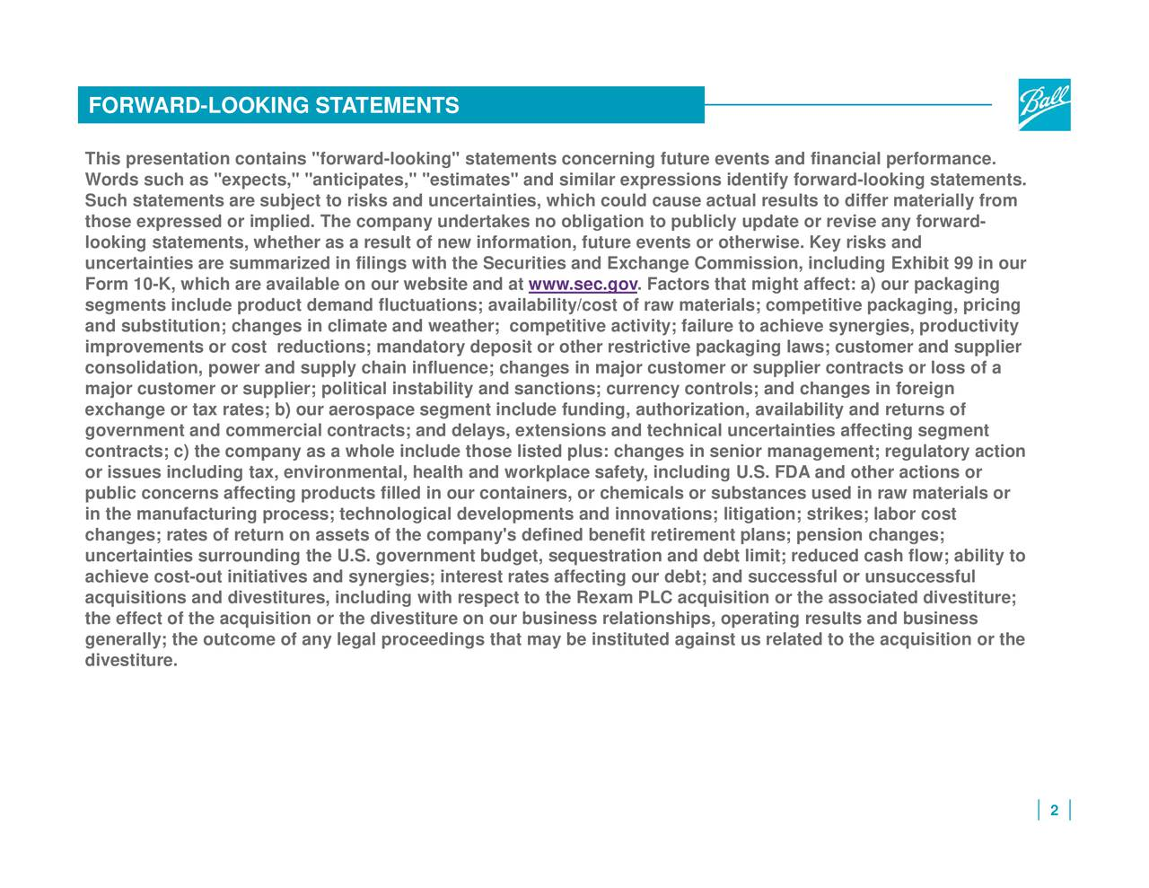"""including Exhibit 99 in our inties affecting segment l results to differ materially from entify forward-looking statements. limit; reduced cash flow; ability to als; competitive packagubstances used in raw materials orhe acquisition or the events and financial performanation, availability and returns ofns or quisition or the associated divestiture; ts or otherwise. Key riskes in senior management; regulatory action and business . Factors that might affect: a) our packaging ligation to pive ain major customer or supplier contracts or loss of a other restrictive packaging laws; customer and supplier fined benefit retirement plans; pension changes; tiewww.sec.govnge Commission, tes affecting our debt; and successful or unsuccessful sanctions; currency controls; and changes in foreign ions; availability/cost of raw materi ing""""estimates"""" and similar expressions idn our nment budget, sequestration and debt nd unlt of new information, futul, health and workplace safety, includis;instituted agains pace segment include funding, authoriz e on our website and at including with respect to the Rexam PLC acs as a whole include those listed plus: chang FORWARThis presentationscontaints""""iorudrd-lookucin heunganrtictisssfrpooredon;ttsens.l fhevermpany's dest ra"""