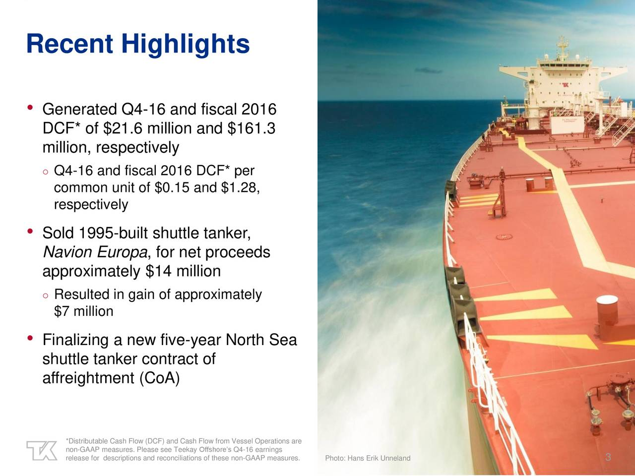 Generated Q4-16 and fiscal 2016 DCF* of $21.6 million and $161.3 million, respectively Q4-16 and fiscal 2016 DCF* per common unit of $0.15 and $1.28, respectively Sold 1995-built shuttle tanker, Navion Europa, for net proceeds approximately $14 million Resulted in gain of approximately $7 million Finalizing a new five-year North Sea shuttle tanker contract of affreightment (CoA) non-GAAP measures. Please see Teekay Offshores Q4-16 earningsnelandare release for descriptions and reconciliationPLibra FPSO conversion in progress 3