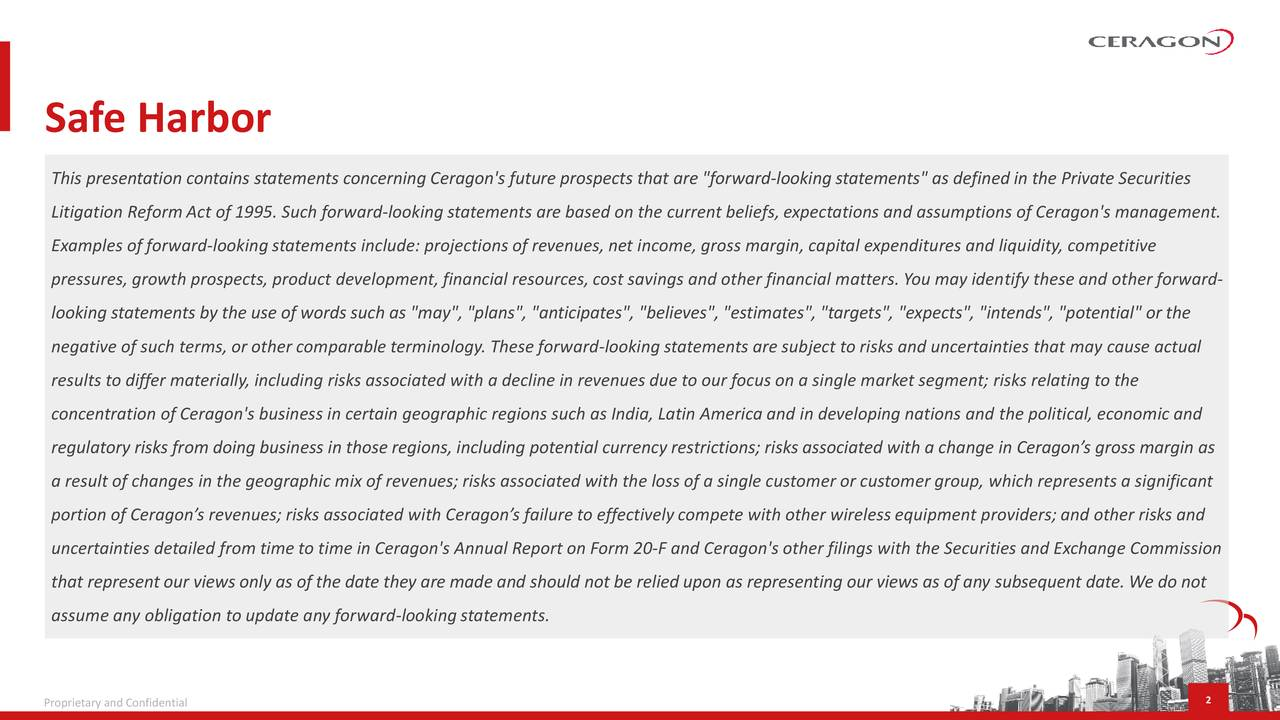 """This presentation contains statements concerning Ceragon's future prospects that are """"forward-looking statements"""" as defined in the Private Securities Litigation ReformAct of 1995. Such forward-looking statements are based on the current beliefs, expectations and assumptions of Ceragon's management. Examples of forward-looking statements include: projections of revenues, net income, gross margin, capital expenditures and liquidity, competitive pressures, growth prospects, product development, financial resources,cost savings and other financial matters. You may identify these and other forward- looking statements by the use of words such as """"may"""", """"plans"""", """"anticipates"""", """"believes"""", """"estimates"""", """"targets"""", """"expects"""", """"intends"""", """"potential"""" or the negative of such terms, or other comparable terminology. These forward-looking statements are subject to risks and uncertainties that may cause actual results to differ materially, including risks associated with a decline in revenues due to our focus on a single market segment; risks relating to the concentration of Ceragon's business in certain geographic regions such as India, Latin America and in developing nations and the political, economic and regulatory risks from doing business in those regions, including potential currency restrictions; risks associated with a change in Ceragon's gross margin as a result of changes in the geographic mix of revenues; risks associated with the loss of a single customer or customer group, which represents a significant portion of Ceragon's revenues; risks associated with Ceragon's failure to effectively compete with other wireless equipment providers; and other risks and uncertainties detailed from time to time in Ceragon's Annual Report on Form 20-F and Ceragon's other filings with the Securities and Exchange Commission that represent our views only as of the date they are made and should not be relied upon as representing our views as of any subsequent date. We do not assume any ob"""