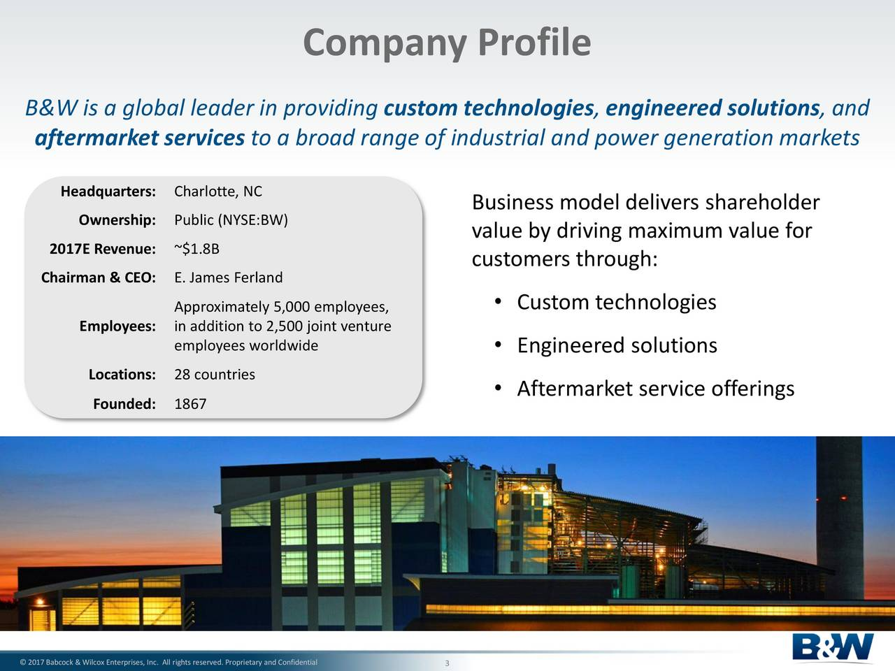 B&W is a global leader in providing custom technologies, engineered solutions, and aftermarket services to a broad range of industrial and power generation markets Headquarters: Charlotte, NC Ownership: Public (NYSE:BW) Business model delivers shareholder value by driving maximum value for 2017E Revenue: ~$1.8B customers through: Chairman & CEO: E. James Ferland Approximately 5,000 employees,  Custom technologies Employees: in addition to 2,500 joint venture employees worldwide  Engineered solutions Locations:28 countries Aftermarket service offerings Founded: 1867