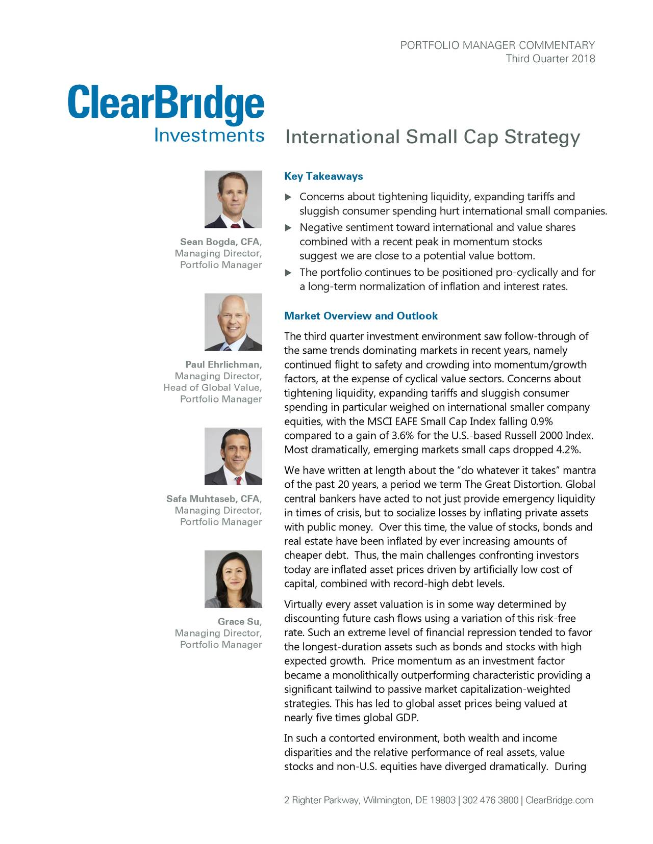 """Third Quarter 2018 International Small Cap Strategy Key Takeaways  Concerns about tightening liquidity, expanding tariffs and sluggish consumer spending hurt international small companies.  Negative sentiment toward international and value shares Sean Bogda, CFA, combined with a recent peak in momentum stocks Managing Director, suggest we are close to a potential value bottom. Portfolio Manager  The portfolio continues to be positioned pro -cyclically and for a long-term normalization of inflation and interest rates. Market Overview and Outlook The third quarter investment environment saw follow-through of the same trends dominating markets in recent years, namely Paul Ehrlichman, continued flight to safety and crowding into momentum/growth Managing Director, factors, at the expense of cyclical value sectors. Concerns about Head of Global Value, Portfolio Manager tightening liquidity, expanding tariffs and sluggish consumer spending in particular weighed on international smaller company equities, with the MSCI EAFE Small Cap Index falling 0.9% compared to a gain of 3.6% for the U.S.-based Russell 2000 Index. Most dramatically, emerging markets small caps dropped 4.2%. We have written at length about the """"do whatever it takes"""" mantra of the past 20 years, a period we term The Great Distortion. Global Safa Muhtaseb, CFA, central bankers have acted to not just provide emergency liquidity Managing Director, in times of crisis, but to socialize losses by inflating private assets Portfolio Manager with public money. Over this time, the value of stocks, bonds and real estate have been inflated by ever increasing amounts of cheaper debt. Thus, the main challenges confronting investors today are inflated asset prices driven by artificially low cost of capital, combined with record-high debt levels. Virtually every asset valuation is in some way determined by Grace Su, discounting future cash flows using a variation of this risk-free Managing Director, rate. Such an extreme l"""