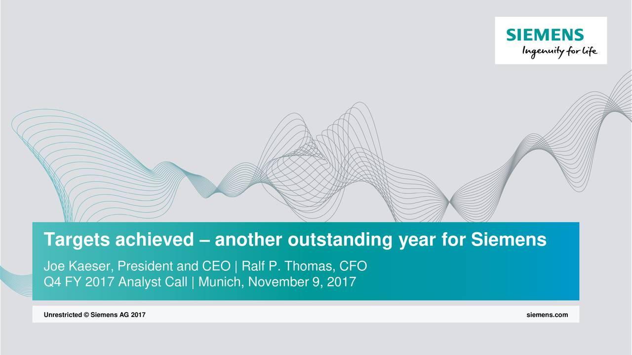 Joe Kaeser, President and CEO | Ralf P. Thomas, CFO Q4 FY 2017 Analyst Call | Munich, November 9, 2017 Unrestricted © Siemens AG 2017 siemens.com