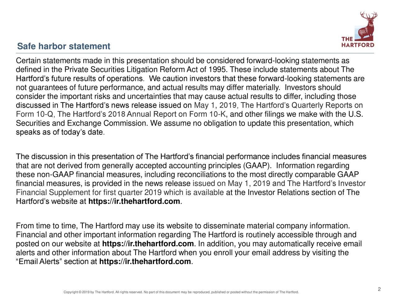 """Certain statements made in this presentation should be considered forward-looking statements as defined in the Private Securities Litigation Reform Act of 1995. These include statements about The Hartford's future results of operations. We caution investors that these forward-looking statements are not guarantees of future performance, and actual results may differ materially. Investors should consider the important risks and uncertainties that may cause actual results to differ, including those discussed in The Hartford's news release issued on May 1, 2019, The Hartford's Quarterly Reports on Form 10-Q, The Hartford's 2018 Annual Report on Form 10-K, and other filings we make with the U.S. Securities and Exchange Commission. We assume no obligation to update this presentation, which speaks as of today's date. The discussion in this presentation of The Hartford's financial performance includes financial measures that are not derived from generally accepted accounting principles (GAAP). Information regarding these non-GAAP financial measures, including reconciliations to the most directly comparable GAAP financial measures, is provided in the news release issued on May 1, 2019 and The Hartford's Investor Financial Supplement for first quarter 2019 which is available at the Investor Relations section of The Hartford's website at https://ir.thehartford.com. From time to time, The Hartford may use its website to disseminate material company information. Financial and other important information regarding The Hartford is routinely accessible through and posted on our website at https://ir.thehartford.com. In addition, you may automatically receive email alerts and other information about The Hartford when you enroll your email address by visiting the """"Email Alerts"""" section at https://ir.thehartford.com. Copyright © 2019 by The Hartford. All rights reserved. No part of this document may be reproduced, published or posted without the permission of The Hartford."""