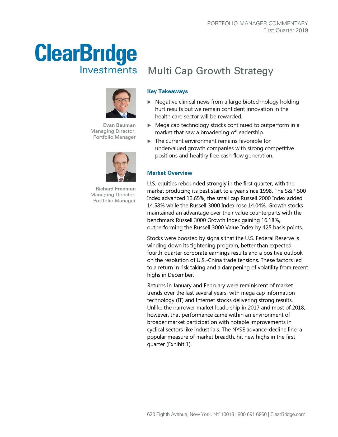 First Quarter 2019 Multi Cap Growth Strategy Key Takeaways  Negative clinical news from a large biotechnology holding hurt results but we remain confident innovation in the health care sector will be rewarded. Evan Bauman  Mega cap technology stocks continued to outperform in a Managing Director, market that saw a broadening of leadership . Portfolio Manager  The current environment remains favorable for undervalued growth companies with strong competitive positions and healthy free cash flow generation. Market Overview U.S. equities rebounded strongly in the first quarter, with the Richard Freeman market producing its best start to a year since 1998. The S&P 500 Managing Director, Index advanced 13.65%, the small cap Russell 2000 Index added Portfolio Manager 14.58% while the Russell 3000 Index rose 14.04%. Growth stocks maintained an advantage over their value counterparts with the benchmark Russell 3000 Growth Index gaining 16.18%, outperforming the Russell 3000 Value Index by 425 basis points. Stocks were boosted by signals that the U.S. Federal Reserve is winding down its tightening program, better than expected fourth-quarter corporate earnings results and a positive outlook on the resolution of U.S.-China trade tensions. These factors led to a return in risk taking and a dampening of volatility from recent highs in December. Returns in January and February were reminiscent of market trends over the last several years, with mega cap information technology (IT) and Internet stocks delivering strong results. Unlike the narrower market leadership in 2017 and most of 2018, however, that performance came within an environment of broader market participation with notable improvements in cyclical sectors like industrials. The NYSE advance-decline line, a popular measure of market breadth, hit new highs in the first quarter (Exhibit 1). 620 Eighth Avenue, New York, NY 10018 | 800 691 6960 | ClearBridge.com