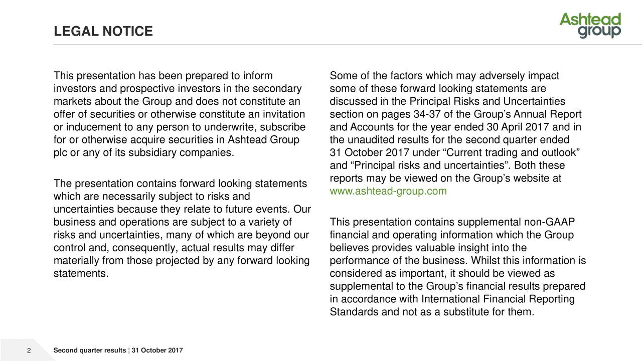 """This presentation has been prepared to inform Some of the factors which may adversely impact investors and prospective investors in the secondary some of these forward looking statements are markets about the Group and does not constitute an discussed in the Principal Risks and Uncertainties offer of securities or otherwise constitute an invitation section on pages 34-37 of the Group's Annual Report or inducement to any person to underwrite, subscribe and Accounts for the year ended 30 April2017 and in for or otherwise acquire securities in Ashtead Group the unaudited results for the second quarter ended plc or any of its subsidiary companies. 31 October 2017 under """"Current trading and outlook"""" and """"Principal risks and uncertainties"""". Both these reports may be viewed on the Group's website at The presentation contains forward looking statements www.ashtead-group.com which are necessarily subject to risks and uncertainties because they relate to future events. Our business and operations are subject to a variety of This presentation contains supplemental non-GAAP risks and uncertainties, many of which are beyond our financial and operating information which the Group control and, consequently, actual results may differ believes provides valuable insight into the materially from those projected by any forward looking performance of the business. Whilst this information is statements. considered as important, it should be viewed as supplemental to the Group's financial results prepared in accordance with International Financial Reporting Standards and not as a substitute for them. 2 Second quarter results ¦ 31 October 2017"""