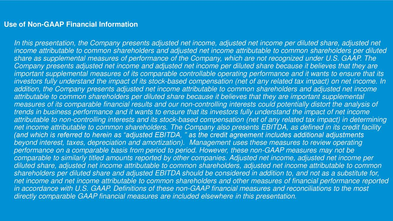 In this presentation, the Company presents adjusted net income, adjusted net income per diluted share, adjusted net income attributable to common shareholders and adjusted net income attributable to common shareholders per diluted share as supplemental measures of performance of the Company, which are not recognized under U.S. GAAP. The Company presents adjusted net income and adjusted net income per diluted share because it believes that they are important supplemental measures of its comparable controllable operating performance and it wants to ensure that its investors fully understand the impact of its stock-based compensation (net of any related tax impact) on net income. In addition, the Company presents adjusted net income attributable to common shareholders and adjusted net income attributable to common shareholders per diluted share because it believes that they are important supplemental measures of its comparable financial results and our non-controlling interests could potentially distort the analysis of trends in business performance and it wants to ensure that its investors fully understand the impact of net income attributable to non-controlling interests and its stock-based compensation (net of any related tax impact) in determining net income attributable to common shareholders. The Company also presents EBITDA, as defined in its credit facility (and which is referred to herein as adjusted EBITDA,  as the credit agreement includes additional adjustments beyond interest, taxes, depreciation and amortization). Management uses these measures to review operating performance on a comparable basis from period to period. However, these non-GAAP measures may not be comparable to similarly titled amounts reported by other companies. Adjusted net income, adjusted net income per diluted share, adjusted net income attributable to common shareholders, adjusted net income attributable to common shareholders per diluted share and adjusted EBITDA should be consider