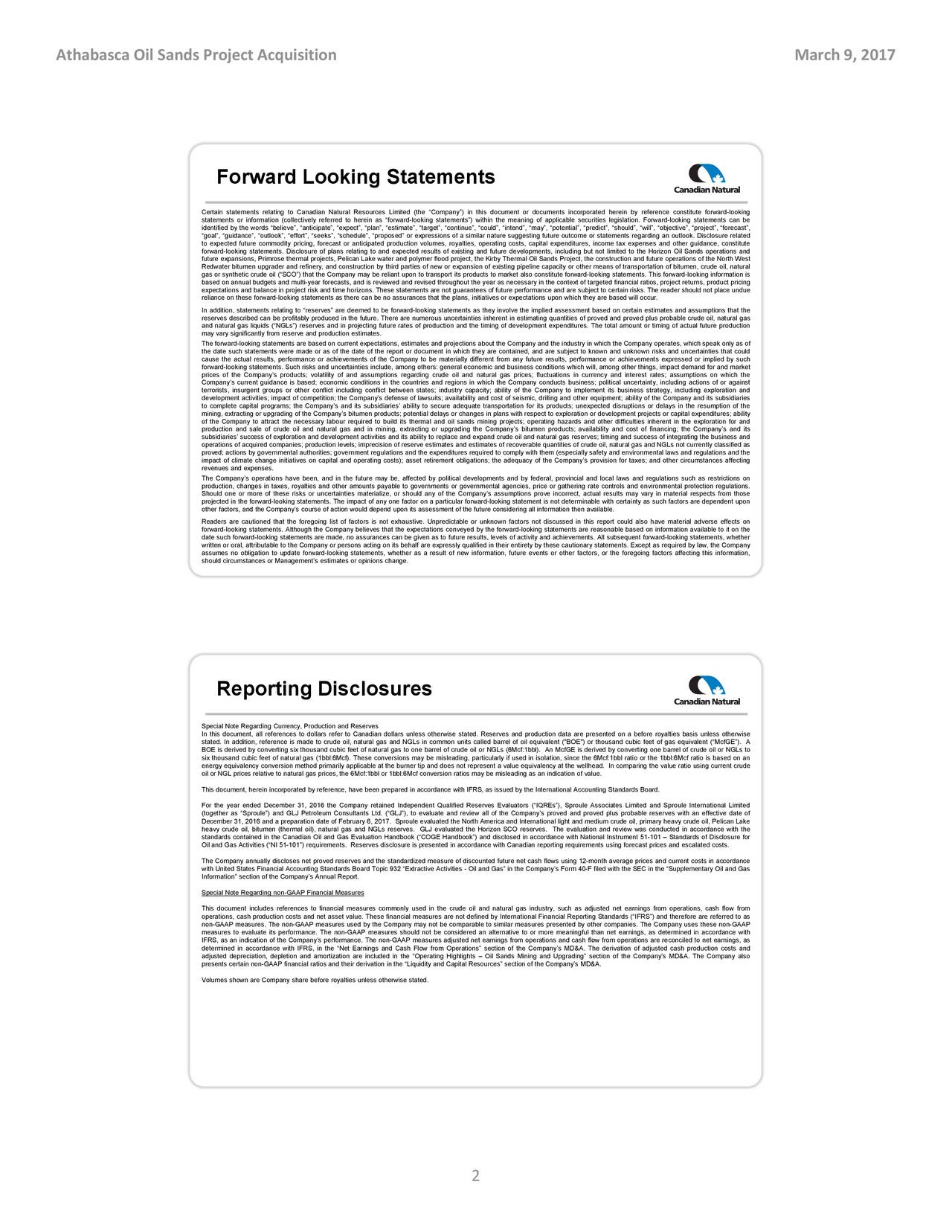 Forward Looking Statements Certain statements relating to Canadian Natural Resources Limited (the Company) in this document or documents incorporated herein by reference constitute forward-looking statements or information (collectively referred to herein as forward-looking statements) within the meaning of applicable securities legislation. Forward-looking statements can be identified by the words believe, anticipate, expect, plan, estimate, target, continue, could, intend, may, potential, predict, should, will, objective, project, forecast, goal, guidance, outlook, effort, seeks, schedule, proposed or expressions of a similar nature suggesting future outcome or statements regarding an outlook. Disclosure related to expected future commodity pricing, forecast or anticipated production volumes, royalties, operating costs, capital expenditures, income tax expenses and other guidance, constitute forward-looking statements. Disclosure of plans relating to and expected results of existing and future developments, including but not limited tothe Horizon Oil Sands operations and future expansions, Primrose thermal projects, Pelican Lake water and polymer flood project, the Kirby Thermal Oil Sands Project, the construction and future operations of the North West Redwater bitumen upgrader and refinery, and construction by third parties of new or expansion of existing pipeline capacity or other means of transportation of bitumen, crude oil, natural gas or synthetic crude oil (SCO) that the Company may be reliant upon to transport its products to market also constitute forward-looking statemenst. This forward-looking information is based on annual budgets and multi-year forecasts, and is reviewed and revised throughout the year as necessary in the context of targeted financial ratios, project returns, product pricing expectations and balance in project risk and time horizons. These statements are not guarantees of future performance and are subject to certain risks. The reade