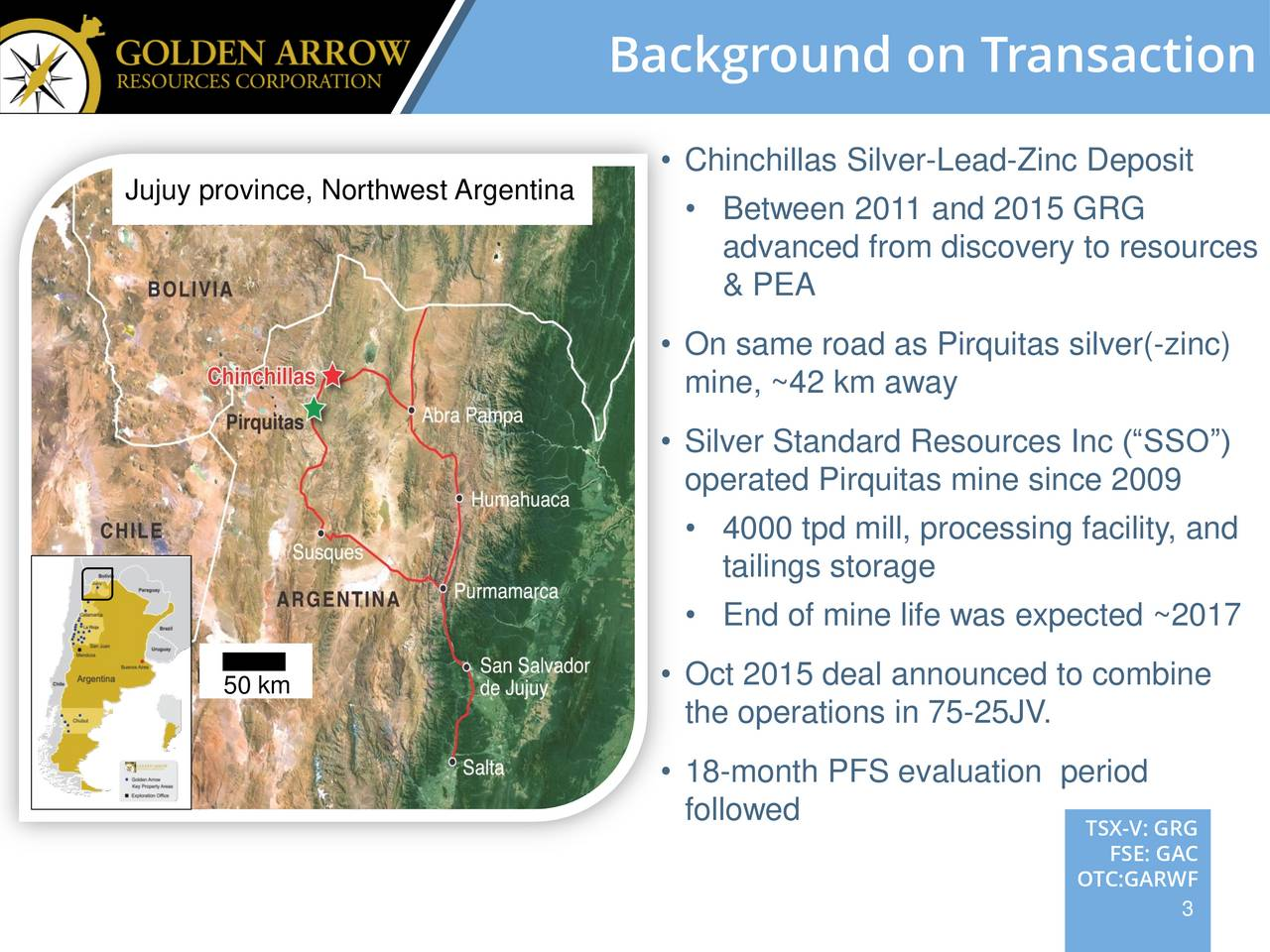 Jujuy province, Northwest Argentina  Chinchillas Silver-Lead-Zinc Deposit Between 2011 and 2015 GRG advanced from discovery to resources & PEA On same road as Pirquitas silver(-zinc) mine, ~42 km away Silver Standard Resources Inc (SSO) operated Pirquitas mine since 2009 4000 tpd mill, processing facility, and tailings storage End of mine life was expected ~2017 Oct 2015 deal announced to combine 50 km the operations in 75-25JV. 18-month PFS evaluation period followed TSX-V: GRG FSE: GAC OTC:GARWF 3