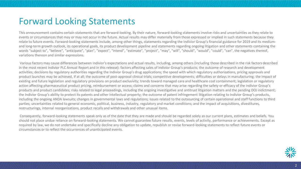 """This announcement contains certain statements that are forward-looking. By their nature, forward-looking statements involve risks and uncertainties as they relate to events or circumstances that may or may not occurin the future. Actual results may differ materially from those expressed or implied in such statements because they relate to future events. Forward-looking statements include, among other things, statements regarding the Indivior Group's financial guidance for 2019and its medium- and long-term growth outlook, its operational goals, its product development pipeline and statements regarding ongoing litigation and other statements containing the words """"subject to"""", """"believe"""", """"anticipate"""", """"plan"""", """"expect"""", """"intend"""", """"estimate"""", """"project"""", """"may"""", """"will"""", """"should"""", """"would"""", """"could"""", """"can"""", the negatives thereof, variations thereon and similar expressions. Various factors may cause differences between Indivior's expectations and actual results, including, among others (including those described in the risk factors described in the most recent Indivior PLCAnnual Report and in this release): factorsaffecting sales of Indivior Group's products; the outcome of research and development activities; decisions by regulatory authorities regarding the Indivior Group's drug applications; the speed with which regulatory authorizations, pricing approvals and product launches may be achieved, if at all; the outcome of post-approval clinical trials; competitive developments; difficulties or delays in manufacturing; the impact of existing and future legislation and regulatory provisions on product exclusivity; trends toward managed care and healthcare costcontainment; legislation or regulatory action affecting pharmaceutical product pricing, reimbursement or access;claims and concerns that may arise regarding the safety or efficacy of the Indivior Group's products and product candidates; risks related to legal proceedings, including the ongoing investigative and antitrust li"""