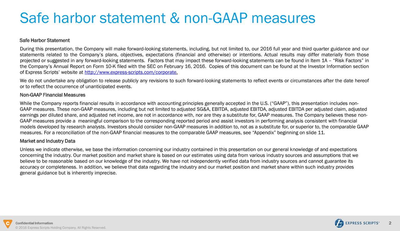 Safe Harbor Statement During this presentation, the Company will make forward-looking statements, including, but not limited to, our 2016 full year and third quarter guidance and our statements related to the Companys plans, objectives, expectations (financial and otherwise) or intentions. Actual results may differ materially from those projected or suggested in any forward-looking statements. Factors that may impact these forward-looking statements can be found in Item 1A  Risk Factors in the Companys Annual Report on Form 10-K filed with the SEC on February 16, 2016. Copies of this document can be found at the Investor Information section of Express Scripts website at http://www.express-scripts.com/corporate. We do not undertake any obligation to release publicly any revisions to such forward-looking statements to reflect events or circumstances after the date hereof or to reflect the occurrence of unanticipated events. Non-GAAP Financial Measures While the Company reports financial results in accordance with accounting principles generally accepted in the U.S. (GAAP), this presentation includes non- GAAP measures. These non-GAAP measures, including but not limited to adjusted SG&A, EBITDA, adjusted EBITDA, adjusted EBITDA per adjusted claim, adjusted earnings per diluted share, and adjusted net income, are not in accordance with, nor are they a substitute for, GAAP measures. The Company believes these non- GAAP measures provide a meaningful comparison to the corresponding reported period and assist investors in performing analysis consistent with financial models developed by research analysts. Investors should consider non-GAAP measures in addition to, not as a substitute for, or superior to, the comparable GAAP measures. For a reconciliation of the non-GAAP financial measures to the comparable GAAP measures, see Appendix beginning on slide 11. Market and Industry Data Unless we indicate otherwise, we base the information concerning our industry contained in thi