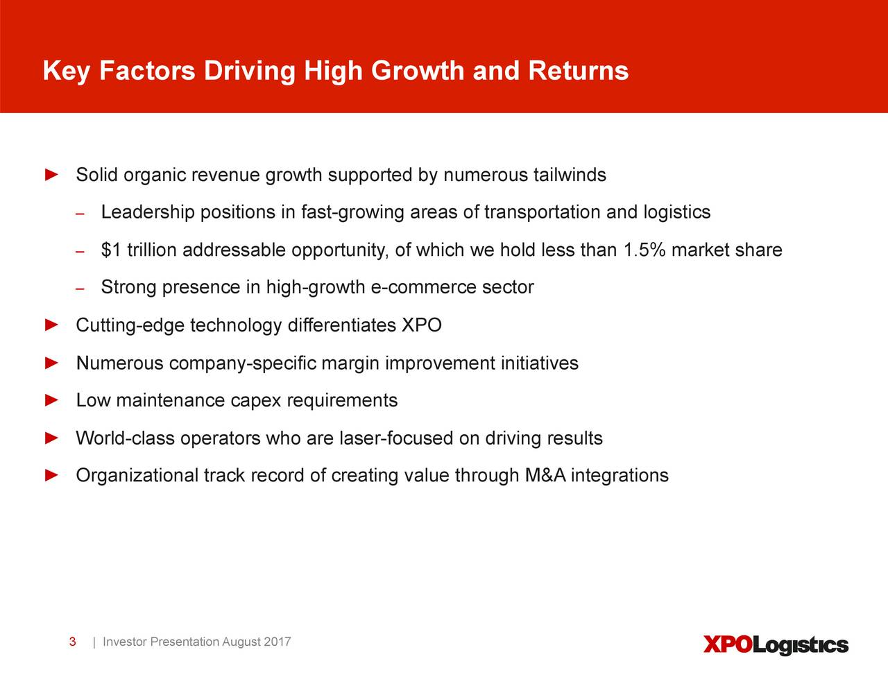 Solid organic revenue growth supported by numerous tailwinds Leadership positions in fast-growing areas of transportation and logistics $1 trillion addressable opportunity, of which we hold less than 1.5% market share Strong presence in high-growth e-commerce sector Cutting-edge technology differentiates XPO Numerous company-specific margin improvement initiatives Low maintenance capex requirements World-class operators who are laser-focused on driving results Organizational track record of creating value through M&A integrations 3   Investor Presentation August 2017