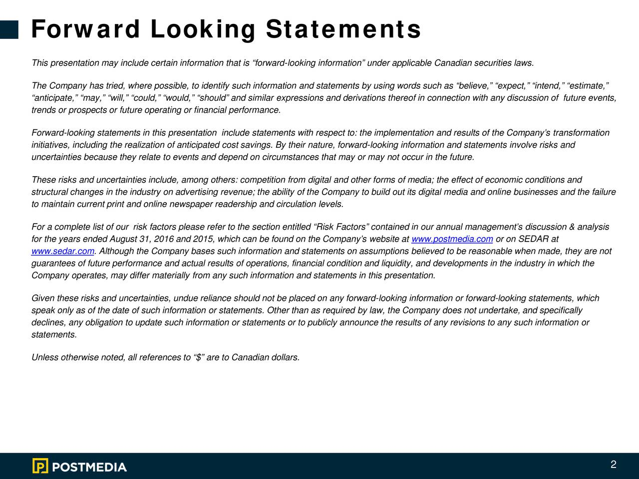 This presentation may include certain information that is forward-looking information under applicable Canadian securities laws. The Company has tried, where possible, to identify such information and statements by using words such as believe, expect, intend, estimate, anticipate, may, will, could, would, should and similar expressions and derivations thereof in conniscussion of future events, trends or prospects or future operating or financial performance. Forward-looking statements in this presentation include statements with respect to:the implementation and results of the Companys transformation initiatives, including the realization of anticipated cost savings. By their nature, forward-looking information and statements involve risks and uncertainties because they relate to events and depend on circumstances that may or may not occur in the future. These risks and uncertainties include, among others: competition from digital and other forms of media; the effect of economic conditions and structural changes in the industry on advertising revenue; the ability of the Company to build out its digital media and online businesses and the failure to maintain current print and online newspaper readership and circulationlevels. For a complete list of our risk factors please refer to the section entitled Risk Factors contained in our annual managements discussion & analysis for the years ended August 31, 2016 and 2015, which can be found on the Companys website atwww.postmedia.com or on SEDAR at www.sedar.com. Although the Company bases such information and statements on assumptions believed to be reasonable when made, they are not guarantees of future performance and actual results of operations, financial condition and liquidity, and developments in theindustry in which the Company operates, may differ materially from any such information and statements in this presentation. Given these risks and uncertainties, undue reliance should not be placed on any forward-lookin