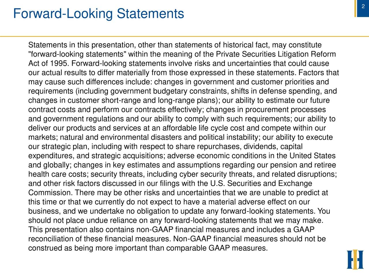 "Forward-Looking Statements Statements in this presentation, other than statements of historical fact, may constitute ""forward-looking statements"" within the meaning of the Private Securities Litigation Reform Act of 1995. Forward-looking statements involve risks and uncertainties that could cause our actual results to differ materially from those expressed in these statements. Factors that may cause such differences include: changes in government and customer priorities and requirements (including government budgetary constraints, shifts in defense spending, and changes in customer short-range and long-range plans); our ability to estimate our future contract costs and perform our contracts effectively; changes in procurement processes and government regulations and our ability to comply with such requirements; our ability to deliver our products and services at an affordable life cycle cost and compete within our markets; natural and environmental disasters and political instability; our ability to execute our strategic plan, including with respect to share repurchases, dividends, capital expenditures, and strategic acquisitions; adverse economic conditions in the United States and globally; changes in key estimates and assumptions regarding our pension and retiree health care costs; security threats, including cyber security threats, and related disruptions; and other risk factors discussed in our filings with the U.S. Securities and Exchange Commission. There may be other risks and uncertainties that we are unable to predict at this time or that we currently do not expect to have a material adverse effect on our business, and we undertake no obligation to update any forward-looking statements. You should not place undue reliance on any forward-looking statements that we may make. This presentation also contains non-GAAP financial measures and includes a GAAP reconciliation of these financial measures. Non-GAAP financial measures should not be construed as being more important than comparable GAAP measures."