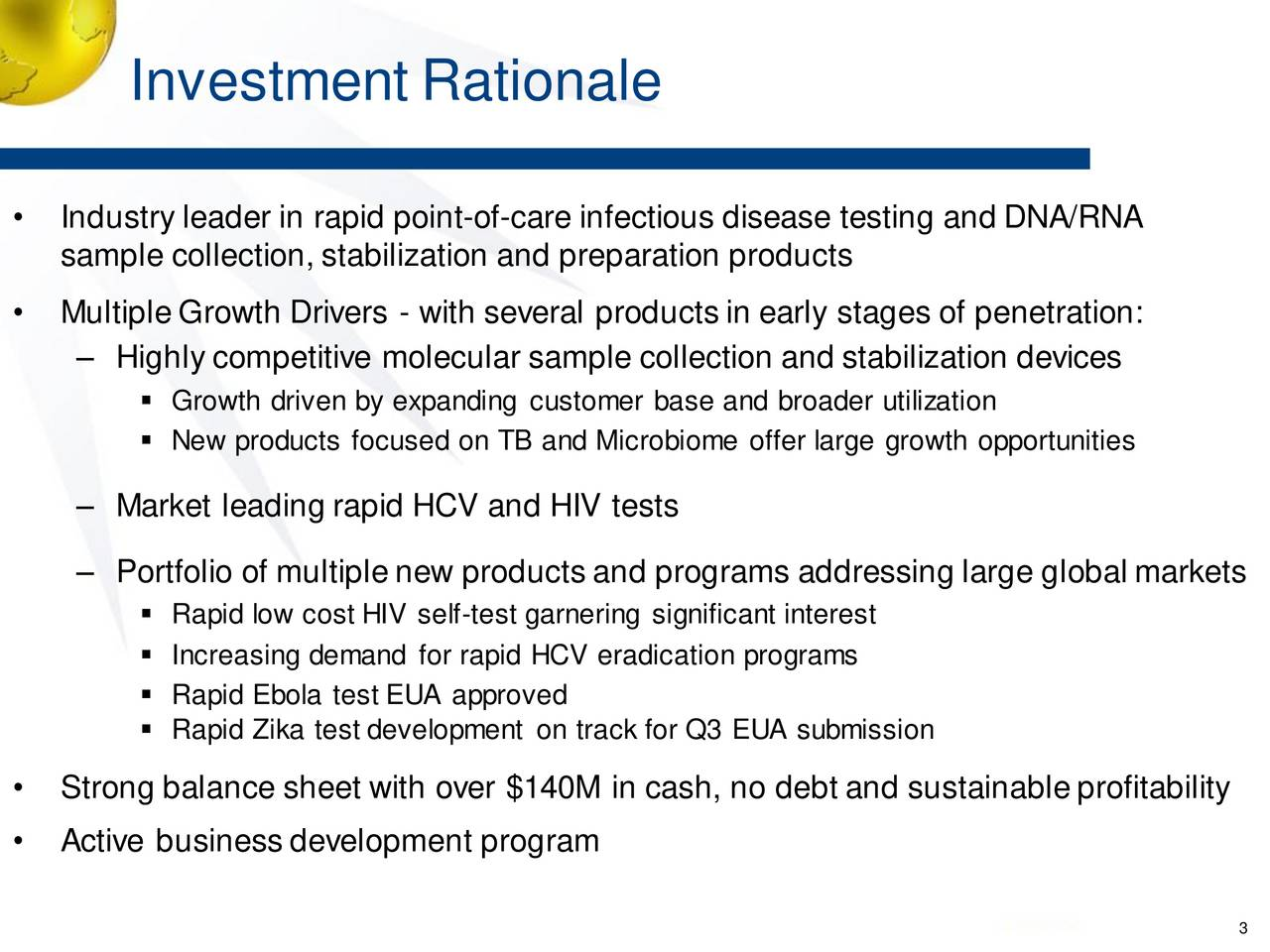 Industry leader in rapid point-of-care infectious disease testing and DNA/RNA sample collection, stabilization and preparation products MultipleGrowth Drivers - with several products in early stages of penetration: Highly competitive molecular sample collection and stabilization devices Growth driven by expanding customer base and broader utilization New products focused on TB and Microbiome offer large growth opportunities Market leading rapid HCV and HIV tests Portfolio of multiplenew products and programs addressing large global markets Rapid low cost HIV self-test garnering significant interest Increasing demand for rapid HCV eradication programs Rapid Ebola test EUA approved Rapid Zika test development on track for Q3 EUA submission Strong balance sheet with over $140M in cash, no debt and sustainableprofitability Active business development program 3