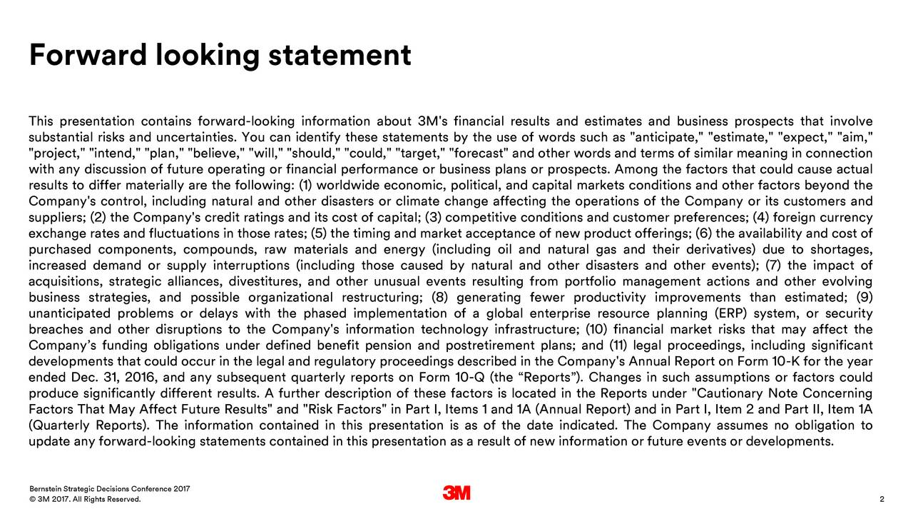 "This presentation contains forward-looking information about 3M's financial results and estimates and business prospects that involve substantial risks and uncertainties. You can identify these statements by the use of words such as ""anticipate,"" ""estimate,"" ""expect,"" ""aim,"" ""project,"" ""intend,"" ""plan,"" ""believe,"" ""will,"" ""should,"" ""could,"" ""target,"" ""forecast"" and other words and terms of similar meaning in connection with any discussion of future operating or financial performance or business plans or prospects. Among the factors that could cause actual results to differ materially are the following: (1) worldwide economic, political, and capital markets conditions and other factors beyond the Company's control, including natural and other disasters or climate change affecting the operations of the Company or its customers and suppliers; (2) the Company's credit ratings and its cost of capital; (3) competitive conditions and customer preferences; (4) foreign currency exchange rates and fluctuations in those rates; (5) the timing and market acceptance of new product offerings; (6) the availability and cost of purchased components, compounds, raw materials and energy (including oil and natural gas and their derivatives) due to shortages, increased demand or supply interruptions (including those caused by natural and other disasters and other events); (7) the impact of acquisitions, strategic alliances, divestitures, and other unusual events resulting from portfolio management actions and other evolving business strategies, and possible organizational restructuring; (8) generating fewer productivity improvements than estimated; (9) unanticipated problems or delays with the phased implementation of a global enterprise resource planning (ERP) system, or security breaches and other disruptions to the Company's information technology infrastructure; (10) financial market risks that may affect the Companys funding obligations under defined benefit pension and postretirement plans; and (11) legal proceedings, including significant developments that could occur in the legal and regulatory proceedings described in the Company's Annual Report on Form 10-K for the year ended Dec. 31, 2016, and any subsequent quarterly reports on Form 10-Q (the Reports). Changes in such assumptions or factors could produce significantly different results. A further description of these factors is located in the Reports under ""Cautionary Note Concerning Factors That May Affect Future Results"" and ""Risk Factors"" in Part I, Items 1 and 1A (Annual Report) and in Part I, Item 2 and Part II, Item 1A (Quarterly Reports). The information contained in this presentation is as of the date indicated. The Company assumes no obligation to update any forward-looking statements contained in this presentation as a result of new information or future events or developments. Bernstein Strategic Decisions Conference 2017 33My 2017. All Rights Reserved. 2"