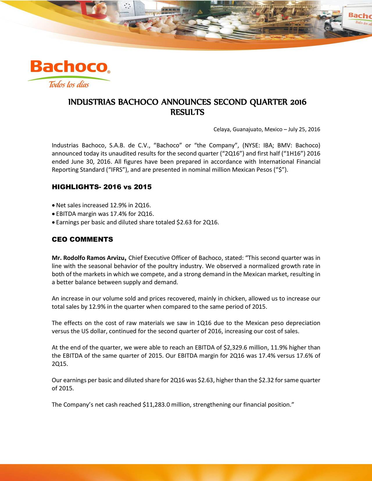 RESULTS Celaya, Guanajuato, Mexico  July 25, 2016 Industrias Bachoco, S.A.B. de C.V., Bachoco or the Company, (NYSE: IBA; BMV: Bachoco) announced today its unaudited results for the second quarter (2Q16) and first half (1H16) 2016 ended June 30, 2016. All figures have been prepared in accordance with International Financial Reporting Standard (IFRS), and are presented in nominal million Mexican Pesos ($). HIGHLIGHTS- 2016 vs 2015 Net sales increased 12.9% in 2Q16. EBITDA margin was 17.4% for 2Q16. Earnings per basic and diluted share totaled $2.63 for 2Q16. CEO COMMENTS Mr. Rodolfo Ramos Arvizu, Chief Executive Officer of Bachoco, stated: This second quarter was in line with the seasonal behavior of the poultry industry. We observed a normalized growth rate in both of the markets in which we compete, and a strong demand in the Mexicanmarket, resulting in a better balance between supply and demand. An increase in our volume sold and prices recovered, mainly in chicken, allowed us to increase our total sales by 12.9% in the quarter when compared to the same period of 2015. The effects on the cost of raw materials we saw in 1Q16 due to the Mexican peso depreciation versus the US dollar, continued for the second quarter of 2016, increasing our cost of sales. At the end of the quarter, we were able to reach an EBITDA of $2,329.6 million, 11.9% higher than the EBITDA of the same quarter of 2015. Our EBITDA margin for 2Q16 was 17.4% versus 17.6% of 2Q15. Ourearningsperbasicanddilutedsharefor2Q16was$2.63,higherthanthe$2.32forsamequarter of 2015. The Companys net cash reached $11,283.0 million, strengthening our financial position.