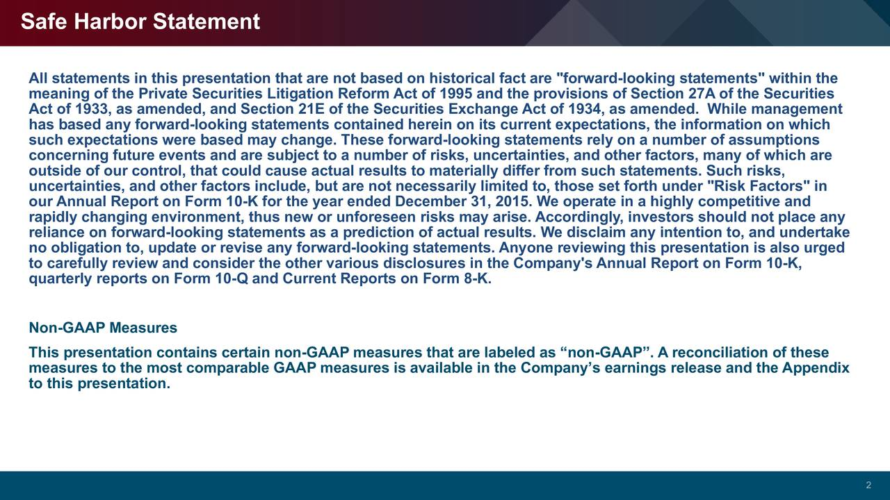 "All statements in this presentation that are not based on historical fact are ""forward-looking statements"" within the meaning of the Private Securities Litigation Reform Act of 1995 and the provisions of Section 27A of the Securities Act of 1933, as amended, and Section 21E of the Securities Exchange Act of 1934, as amended. While management has based any forward-looking statements contained herein on its current expectations, the information on which such expectations were based may change. These forward-looking statements rely on a number of assumptions concerning future events and are subject to a number of risks, uncertainties, and other factors, many of which are outside of our control, that could cause actual results to materially differ from such statements. Such risks, uncertainties, and other factors include, but are not necessarily limited to, those set forth under ""Risk Factors"" in our Annual Report on Form 10-K for the year ended December 31, 2015. We operate in a highly competitive and rapidly changing environment, thus new or unforeseen risks may arise. Accordingly, investors should not place any reliance on forward-looking statements as a prediction of actual results. We disclaim any intention to, and undertake no obligation to, update or revise any forward-looking statements. Anyone reviewing this presentation is also urged to carefully review and consider the other various disclosures in the Company's Annual Report on Form 10-K, quarterly reports on Form 10-Q and Current Reports on Form 8-K. Non-GAAP Measures This presentation contains certain non-GAAP measures that are labeled as non-GAAP. A reconciliation of these measures to the most comparable GAAP measures is available in the Companys earnings release and the Appendix to this presentation. 2"