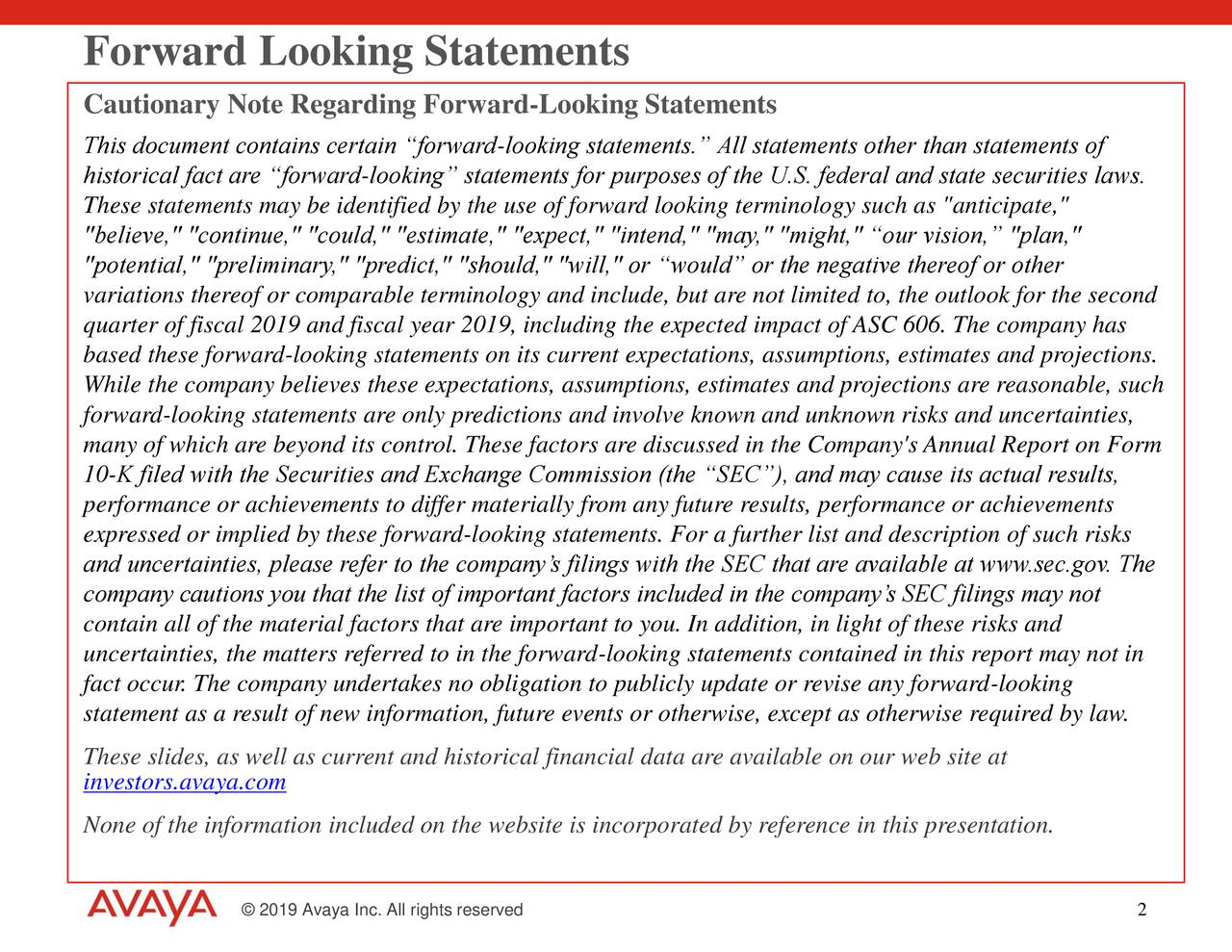 "Cautionary Note Regarding Forward-Looking Statements This document contains certain ""forward-looking statements."" All statements other than statements of historical fact are ""forward-looking"" statements for purposes of the U.S. federal and state securities laws. These statements may be identified by the use of forward looking terminology such as ""anticipate,"" ""believe,"" ""continue,"" ""could,"" ""estimate,"" ""expect,"" ""intend,"" ""may,"" ""might,"" ""our vision,"" ""plan,"" ""potential,"" ""preliminary,"" ""predict,"" ""should,"" ""will,"" or ""would"" or the negative thereof or other variations thereof or comparable terminology and include, but are not limited to, the outlook for the second quarter of fiscal 2019 and fiscal year 2019, including the expected impact of ASC 606. The company has based these forward-looking statements on its current expectations, assumptions, estimates and projections. While the company believes these expectations, assumptions, estimates and projections are reasonable, such forward-looking statements are only predictions and involve known and unknown risks and uncertainties, many of which are beyond its control. These factors are discussed in the Company's Annual Report on Form 10-K filed with the Securities and Exchange Commission (the ""SEC""), and may cause its actual results, performance or achievements to differ materially from any future results, performance or achievements expressed or implied by these forward-looking statements. For a further list and description of such risks and uncertainties, please refer to the company's filings with the SEC that are available at www.sec.gov. The company cautions you that the list of important factors included in the company's SEC filings may not contain all of the material factors that are important to you. In addition, in light of these risks and uncertainties, the matters referred to in the forward-looking statements contained in this report may not in fact occur. The company undertakes no obligation to publicly update or revise any forward-looking statement as a result of new information, future events or otherwise, except as otherwise required by law. investors.avaya.comll as current and historical financial data are available on our web site at None of the information included on the website is incorporated by reference in this presentation. © 2019 Avaya Inc. All rights reserved 2"