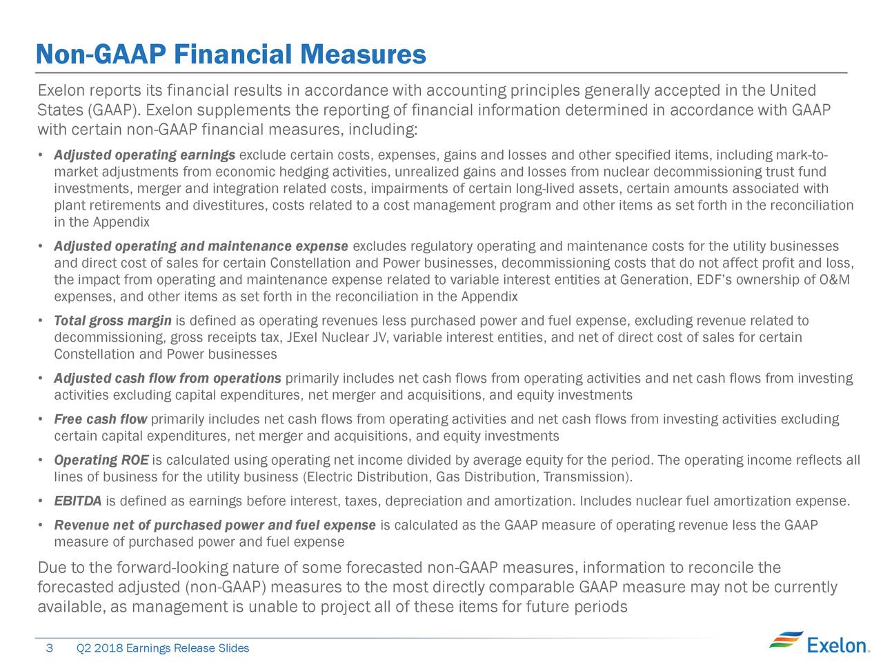 Exelon reports its financial results in accordance with accounting principles generally accepted in the United States (GAAP). Exelon supplements the reporting of financial information determined in accordance with GAAP with certain non-GAAP financial measures, including: • Adjusted operating earnings exclude certain costs, expenses, gains and losses and other specified items, including mark-to- market adjustments from economic hedging activities, unrealized gains and losses from nuclear decommissioning trust fund investments, merger and integration related costs, impairments of certain long-lived assets, certain amounts associated with plant retirements and divestitures, costs related to a cost management program and other items as set forth in the reconciliation in the Appendix • Adjusted operating and maintenance expense excludes regulatory operating and maintenance costs for the utility businesses and direct cost of sales for certain Constellation and Power businesses, decommissioning costs that do not affect profit and loss, the impact from operating and maintenance expense related to variable interest entities at Generation, EDF's ownership of O&M expenses, and other items as set forth in the reconciliation in the Appendix • Total gross margin is defined as operating revenues less purchased power and fuel expense, excluding revenue related to decommissioning, gross receipts tax, JExel Nuclear JV, variable interest entities, and net of direct cost of sales for certain Constellation and Power businesses • Adjusted cash flow from operations primarily includes net cash flows from operating activities and net cash flows from investing activities excluding capital expenditures, net merger and acquisitions, and equity investments • Free cash flow primarily includes net cash flows from operating activities and net cash flows from investing activities excluding certain capital expenditures, net merger and acquisitions, and equity investments • Operating ROE is calculate