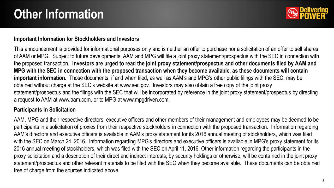 Important Information for Stockholders and Investors This announcement is provided for informational purposes only and is neither an offer to purchase nor a solicitation of an offer to sell shares of AAM or MPG. Subject to future developments, AAM and MPG will file a joint proxy statement/prospectus with the SEC in connection with the proposed transaction. Investors are urged to read the joint proxy statement/prospectus and other documents filed by AAM and MPG with the SEC in connection with the proposed transaction when they become available, as these documents will contain important information. Those documents, if and when filed, as well as AAMs and MPGs other public filings with the SEC, may be obtained without charge at the SECs website at www.sec.gov. Investors may also obtain a free copy of the joint proxy statement/prospectus and the filings with the SEC that will be incorporated by reference in the joint proxy statement/prospectus by directing a request to AAM at www.aam.com, or to MPG at www.mpgdriven.com. Participants in Solicitation AAM, MPG and their respective directors, executive officers and other members of their management and employees may be deemed to be participants in a solicitation of proxies from their respective stockholders in connection with the proposed transaction. Information regarding AAMs directors and executive officers is available in AAMs proxy statement for its 2016 annual meeting of stockholders, which was filed with the SEC on March 24, 2016. Information regarding MPGs directors and executive officers is available in MPGs proxy statement for its 2016 annual meeting of stockholders, which was filed with the SEC onApril 11, 2016. Other information regarding the participants in the proxy solicitation and a description of their direct and indirect interests, by security holdings or otherwise, will be contained in the joint proxy statement/prospectus and other relevant materials to be filed with the SEC when they become available. Th