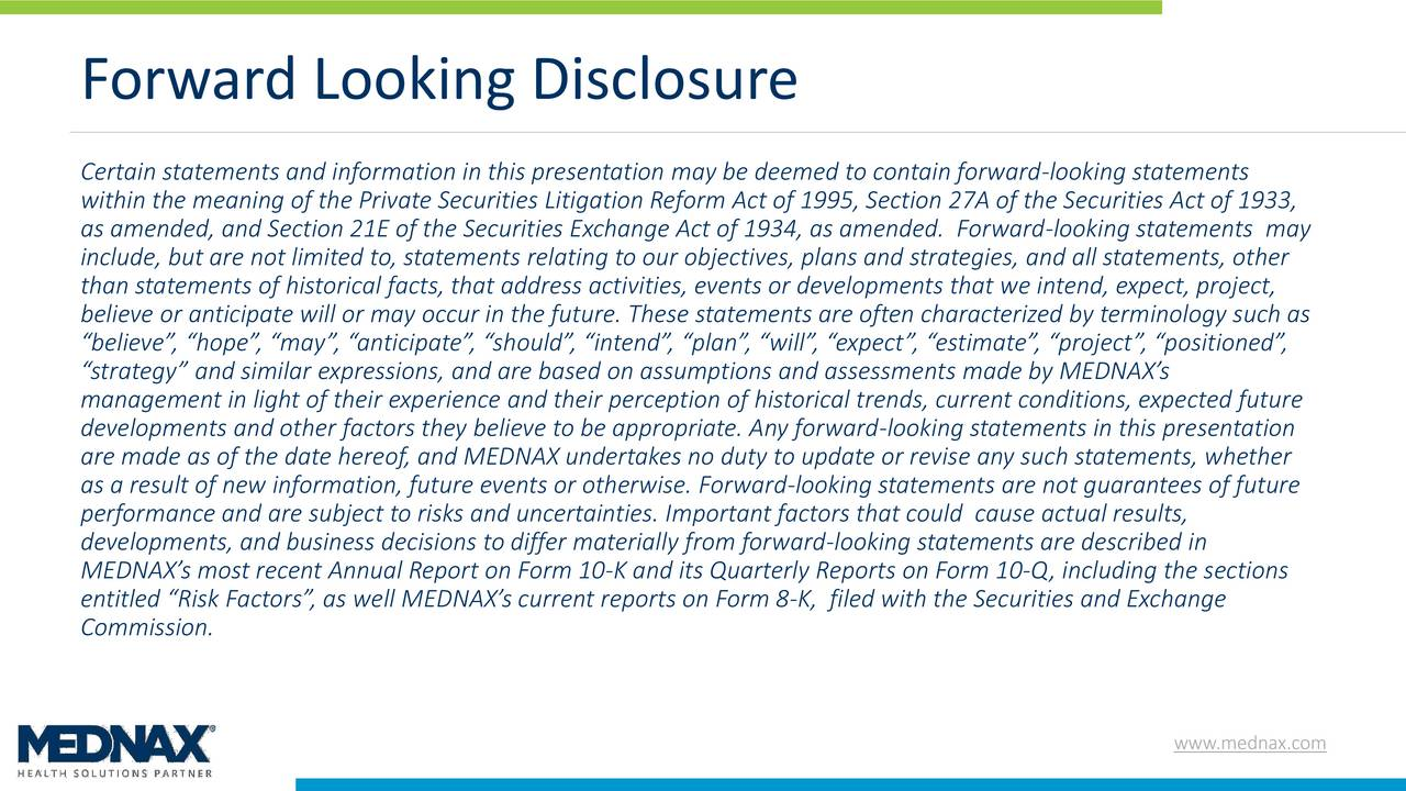 Certain statements and information in this presentation may be deemed to contain forward-looking statements within the meaning of the Private Securities Litigation Reform Act of 1995, Section 27A of the Securities Act of 1933, as amended, and Section 21E of the Securities Exchange Act of 1934, as amended. Forward-looking statements may include, but are not limited to, statements relating to our objectives, plans and strategies, and all statements, other than statements of historical facts, that address activities, events or developments that we intend, expect, project, believe or anticipate will or may occur in the future. These statements are often characterized by terminology such as believe, hope, may, anticipate, should, intend, plan, will, expect, estimate, project, positioned, strategy and similar expressions, and are based on assumptions and assessments made by MEDNAXs management in light of their experience and their perception of historical trends, current conditions, expected future developments and other factors they believe to be appropriate. Any forward-looking statements in this presentation are made as of the date hereof, and MEDNAX undertakes no duty to update or revise any such statements, whether as a result of new information, future events or otherwise. Forward-looking statements are not guarantees of future performance and are subject to risks and uncertainties. Important factors that could cause actual results, developments, and business decisions to differ materially from forward-looking statements are described in MEDNAXs most recent Annual Report on Form 10-K and its Quarterly Reports on Form 10-Q, including the sections entitled Risk Factors, as well MEDNAXs current reports on Form 8-K, filed with the Securities and Exchange Commission. www.mednax.com