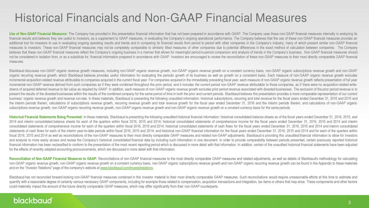 "Use of Non-GAAP Financial Measures: The Company has provided in this presentation financial information that has not been prepared in accordance with GAAP. The Company uses these non-GAAP financial measures internally in analyzing its financial results and believes they are useful to investors, as a supplement to GAAP measures, in evaluating the Companys ongoing operational performance. The Company believes that the use of these non-GAAP financial measures provides an additional tool for investors to use in evaluating ongoing operating results and trends and in comparing its financial results from period to period with other companies in the Companys industry, many of which present similar non-GAAP financial measures to investors. These non-GAAP financial measures may not be completely comparable to similarly titled measures of other companies due to potential differences in the exact method of calculation between companies. The Company believes that these non-GAAP financial measures reflect the Companys ongoing business in a manner that allows for meaningful period-to-period comparison and analysis of trends in the Companys business. Non-GAAP financial measures should not be considered in isolation from, or as a substitute for, financial information prepared in accordance with GAAP. Investors are encouraged to review the reconciliation of these non-GAAP measures to their most directly comparable GAAP financial measures. Blackbaud discusses non-GAAP organic revenue growth measures, including non-GAAP organic revenue growth, non-GAAP organic revenue growth on a constant currency basis, non-GAAP organic subscriptions revenue growth and non-GAAP organic recurring revenue growth, which Blackbaud believes provides useful information for evaluating the periodic growth of its business as well as growth on a consistent basis. Each measure of non-GAAP organic revenue growth excludes incremental acquisition-related revenue attributable to companies acquired in the current fiscal year. For companies acquired in the immediately preceding fiscal year, each measure of non-GAAP organic revenue growth reflects presentation of full year incremental non-GAAP revenue derived from such companies as if they were combined throughout the prior period, and it includes the current period non-GAAP revenue attributable to those companies, as if there were no acquisition-related write- downs of acquired deferred revenue to fair value as required by GAAP. In addition, each measure of non-GAAP organic revenue growth excludes prior period revenue associated with divested businesses. The exclusion of the prior period revenue is to present the results of the divested businesses within the results of the combined company for the same period of time in both the prior and current periods. Blackbaud believes this presentation provides a more comparable representation of our current business organic revenue growth and revenue run-rate. In these materials, Blackbaud is presenting the following unaudited information: historical subscriptions, recurring and total revenue for the fiscal years ended December 31, 2016 and 2015 and the interim periods therein; calculations of subscriptions revenue growth, recurring revenue growth and total revenue growth for the fiscal year ended December 31, 2016 and the interim periods therein; and calculations of non-GAAP organic subscriptions revenue growth, non-GAAPorganic recurring revenue growth, non-GAAPorganic revenue growth and non-GAAPorganic revenue growth on a constant currency basis for the same periods. Historical Financial Statements Being Presented: In these materials, Blackbaudis presenting the following unaudited historical financial information: historical consolidated balance sheets as of the fiscal years ended December 31, 2016, 2015, and 2014 and interim consolidated balance sheets for each of the quarters within fiscal 2016, 2015 and 2014; historical consolidated statements of comprehensive income for the fiscal years ended December 31, 2016, 2015 and 2014 and interim consolidated statements of comprehensive income for each of the quarters within fiscal 2016, 2015 and 2014; historical consolidated statements of cash flows for the fiscal years ended December 31, 2016, 2015 and 2014 and interim consolidated statements of cash flows for each of the interim year-to-date periods within fiscal 2016, 2015 and 2014; and historical non-GAAP financial information for the fiscal years ended December 31, 2016, 2015 and 2014 and for each of the quarters within fiscal 2016, 2015 and 2014 as well as reconciliations of the non-GAAP measures to their most directly comparable GAAP measures and related non-GAAP adjustments. Blackbaud is providing this unaudited financial information to allow for investors and analysts to more easily access and review the Companys historical consolidated financial data by including such information in one document. In order to provide comparability between periods presented, certain previously reported historical financial information has been reclassified to conform to the presentation of the most recent reporting period which is discussed in more detail with that information. In addition, certain of the unaudited historical financial statements have been adjusted for the effects of recently adopted accounting pronouncements, which are discussed in more detail with that information. Reconciliation of Non-GAAP Financial Measures to GAAP: Reconciliations of non-GAAP financial measures to the most directly comparable GAAP measures and related adjustments, as well as details of Blackbaud's methodology for calculating non-GAAP organic revenue growth, non-GAAP organic revenue growth on a constant currency basis, non-GAAP organic subscriptions revenue growth and non-GAAP organic recurring revenue growth can be found in the Appendix to these materials and on the ""Investor Relations""page of the company's website at www.blackbaud.com/investorrelations. Blackbaud has not reconciled forward-looking non-GAAP financial measures contained in this investor material to their most directly comparable GAAP measures. Such reconciliations would require unreasonable efforts at this time to estimate and quantify with a reasonable degree of certainty various necessary GAAP components,including for example those related to compensation, acquisition transactions and integration, tax items or others that may arise. These components and other factors could materially impact the amount of the future directly comparable GAAP measures, which may differ significantly from their non-GAAPcounterparts. 3"