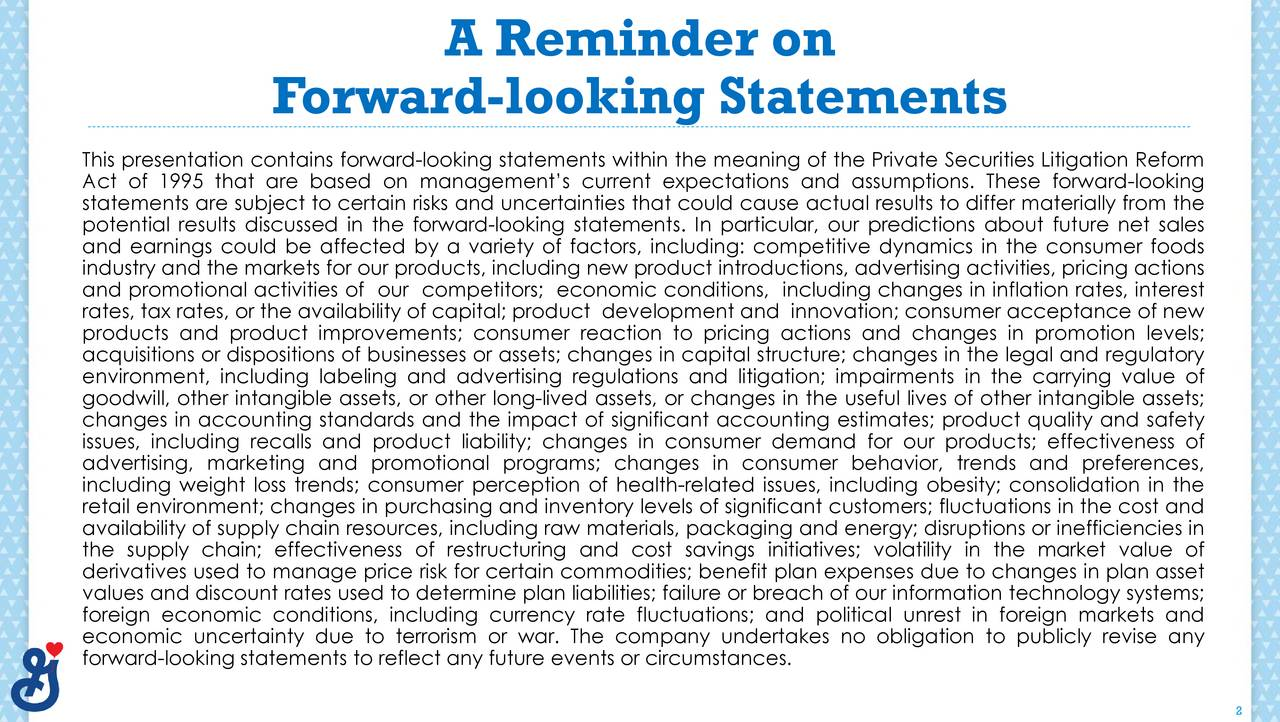 F orward-looking Statements This presentation contains forward-looking statements within the meaning of the Private Securities Litigation Reform Act of 1995 that are based on managements current expectations and assumptions. These forward-looking statements are subject to certain risks and uncertainties that could cause actual results to differ materially from the potential results discussed in the forward-looking statements. In particular, our predictions about future net sales and earnings could be affected by a variety of factors, including: competitive dynamics in the consumer foods industry and the markets for our products, including new product introductions, advertising activities, pricing actions and promotional activities of our competitors; economic conditions, including changes in inflation rates, interest rates, tax rates, or the availability of capital; product development and innovation; consumer acceptance of new products and product improvements; consumer reaction to pricing actions and changes in promotion levels; environment, including labeling and advertising regulations and litigation; impairments in the carrying value ofulatory goodwill, other intangible assets, or other long-lived assets, or changes in the useful lives of other intangible assets; changes in accounting standards and the impact of significant accounting estimates; product quality and safety issues, including recalls and product liability; changes in consumer demand for our products; effectiveness of advertising, marketing and promotional programs; changes in consumer behavior, trends and preferences, including weight loss trends; consumer perception of health-related issues, including obesity; consolidation in the retail environment; changes in purchasing and inventory levels of significant customers; fluctuations in the cost and availability of supply chain resources, including raw materials, packaging and energy; disruptions or inefficiencies in the supply chain; effectiveness 