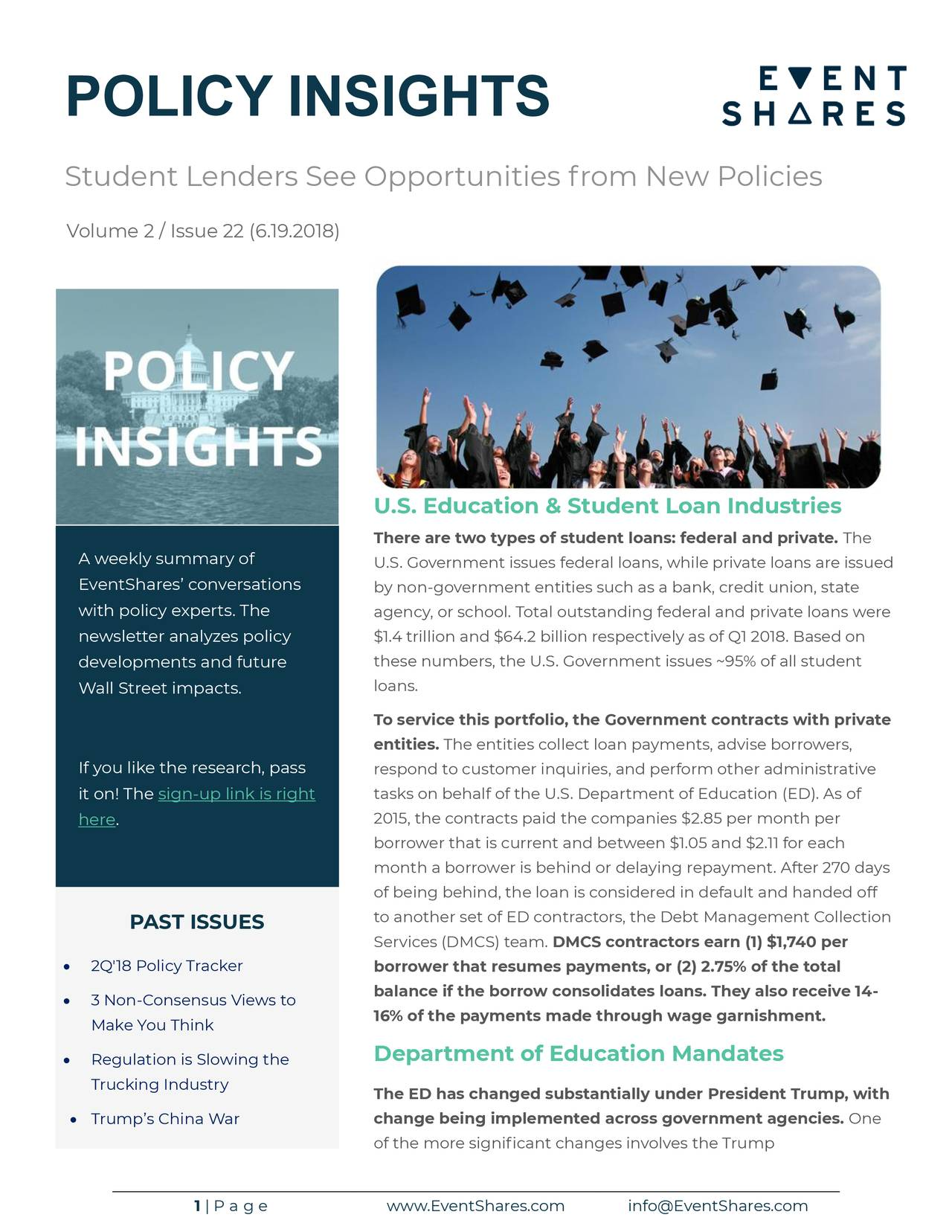 Student Lenders See Opportunities from New Policies Volume 2 / Issue 22 (6.19.2018) U.S. Education & Student Loan Industries There are two types of student loans: federal and private. The A weekly summary of U.S. Government issues federal loans, while private loans are issued EventShares' conversations by non-government entities such as a bank, credit union, state with policy experts. The agency, or school. Total outstanding federal and private loans were newsletter analyzes policy $1.4 trillion and $64.2 billion respectively as of Q1 2018. Based on developments and future these numbers, the U.S. Government issues ~95% of all student Wall Street impacts. loans. To service this portfolio, the Government contracts with private entities. The entities collect loan payments, advise borrowers, If you like the research, pass respond to customer inquiries, and perform other administrative it on! The sign-up link is right tasks on behalf of the U.S. Department of Education (ED). As of 2015, the contracts paid the companies $2.85 per month per here. borrower that is current and between $1.05 and $2.11 for each month a borrower is behind or delaying repayment. After 270 days of being behind, the loan is considered in default and handed off PAST ISSUES to another set of ED contractors, the Debt Management Collection Services (DMCS) team. DMCS contractors earn (1) $1,740 per • 2Q'18 Policy Tracker borrower that resumes payments, or (2) 2.75% of the total balance if the borrow consolidates loans. They also receive 14- • 3 Non-Consensus Views to Make You Think 16% of the payments made through wage garnishment. Department of Education Mandates • Regulation is Slowing the Trucking Industry The ED has changed substantially under President Trump, with • Trump's China War change being implemented across government agencies. One of the more significant changes involves the Trump 1 | P a g e www.EventShares.com info@EventShares.com