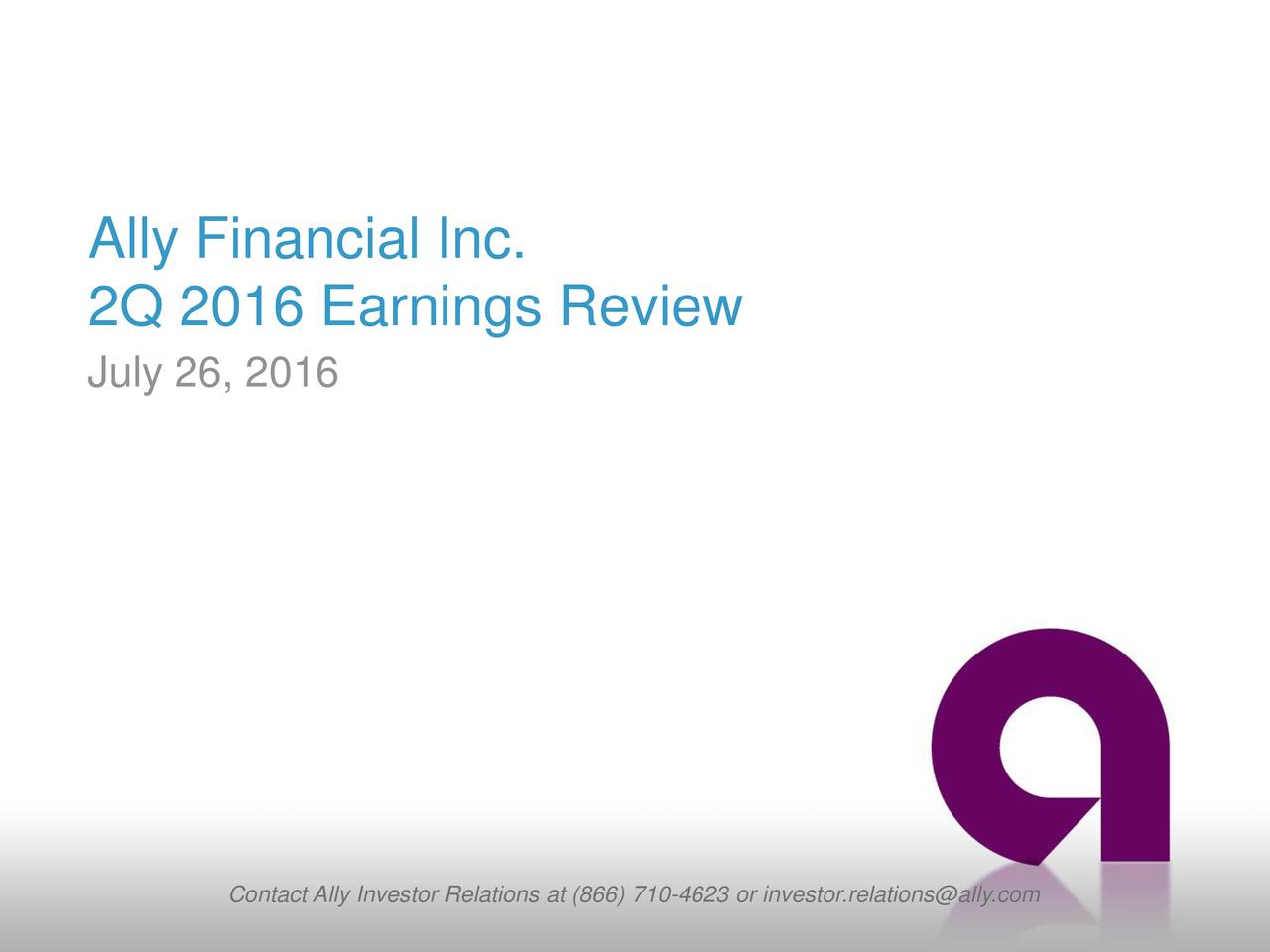 2Q 2016 Earnings Review July 26, 2016 Contact Ally Investor Relations at (866) 710-4623 or investor.relations@ally.com