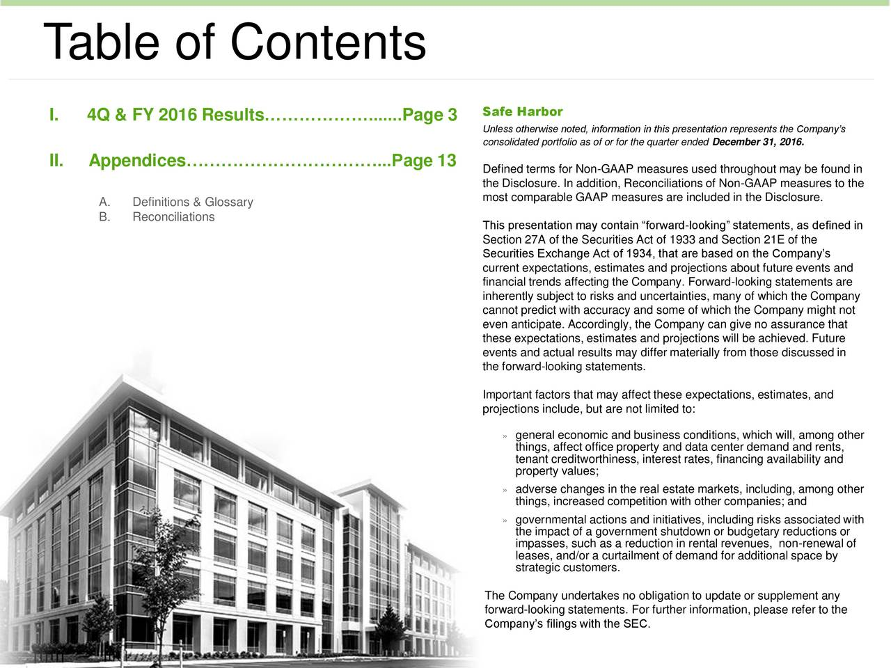 I. 4Q & FY 2016 Results.......Page 3 Safe Harbor Unless otherwise noted, information in this presentation represents the Companys consolidated portfolio as of or for the quarter ended December 31, 2016. II. Appendices...Page 13 Defined terms for Non-GAAP measures used throughout may be found in the Disclosure. In addition, Reconciliations of Non-GAAP measures to the A. Definitions & Glossary most comparable GAAP measures are included in the Disclosure. B. Reconciliations This presentation may contain forward-looking statements, as defined in Section 27A of the Securities Act of 1933 and Section 21E of the Securities Exchange Act of 1934, that are based on the Companys current expectations, estimates and projections about future events and financial trends affecting the Company. Forward-looking statements are inherently subject to risks and uncertainties, many of which the Company cannot predict with accuracy and some of which the Company might not even anticipate. Accordingly, the Company can give no assurance that these expectations, estimates and projections will be achieved. Future events and actual results may differ materially from those discussed in the forward-looking statements. Important factors that may affect these expectations, estimates, and projections include, but are not limited to: general economic and business conditions, which will, among other things, affect office property and data center demand and rents, tenant creditworthiness, interest rates, financing availability and property values; adverse changes in the real estate markets, including, among other things, increased competition with other companies; and governmental actions and initiatives, including risks associated with the impact of a government shutdown or budgetary reductions or impasses, such as a reduction in rental revenues, non-renewal of leases, and/or a curtailment of demand for additional space by strategic customers. The Company undertakes no obligation to update or supplemen