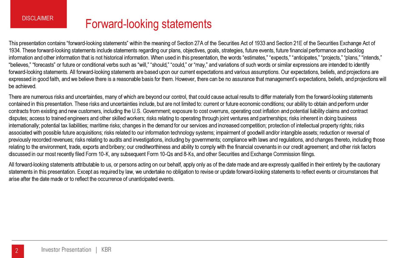 Forward-looking statements This presentation contains forward-looking statements within the meaning of Section 27A of the Securities Act of 1933 and Section 21E of the Securities Exchange Act of 1934. These forward-looking statements include statements regarding our plans, objectives, goals, strategies, future events, future financial performance and backlog information and other information that is not historical information. When used in this presentation, the words estimates, expects, anticipates, projects, plans, intends, believes, forecasts or future or conditional verbs such as will, should, could, or may, and variations of such wordsor similar expressions are intended to identify forward-looking statements. All forward-looking statements are based upon our current expectations and various assumptions. Ourexpectations, beliefs, and projections are expressed in good faith, and we believe there is a reasonable basis for them. However, there can be no assurance that managements expectations, beliefs, and projections will be achieved. There are numerous risks and uncertainties, many of which are beyond our control, that could cause actual results to differ materially from the forward-looking statements contained in this presentation. These risks and uncertainties include, but are not limited to: current or future economic conditions; our ability to obtain and perform under contracts from existing and new customers, including the U.S. Government; exposure to cost overruns, operating cost inflationand potential liability claims and contract disputes; access to trained engineers and other skilled workers; risks relating to operating through joint ventures and partnerships; risks inherent in doing business internationally; potential tax liabilities; maritime risks; changes in the demand for our services and increased competition;protection of intellectual property rights; risks associated with possible future acquisitions; risks related to our information technology s