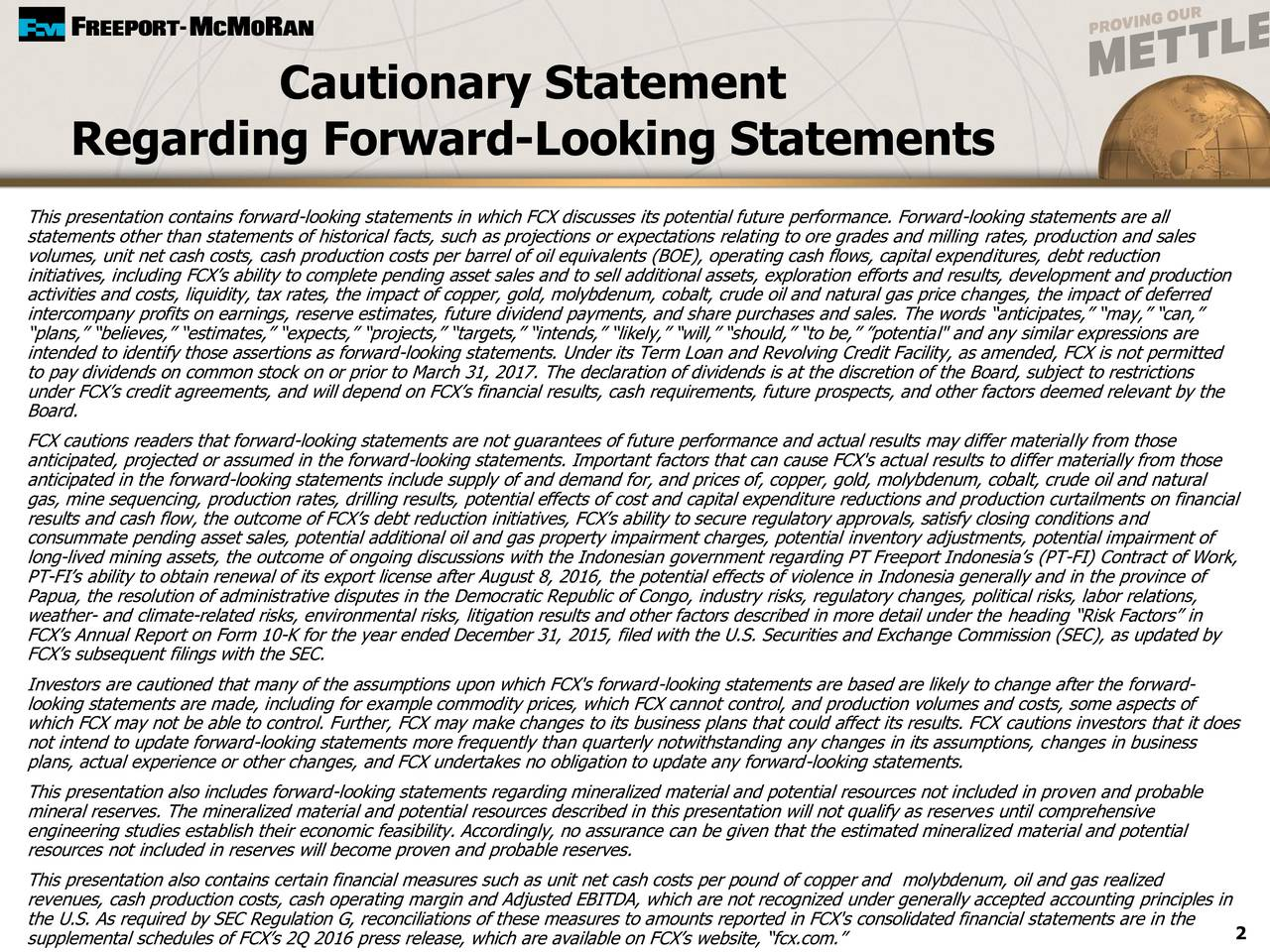 "Regarding Forward-Looking Statements This presentation contains forward-looking statements in which FCX discusses its potential future performance. Forward-looking statements are all statements other than statements of historical facts, such as projections or expectations relating to ore grades and milling rates, production and sales volumes, unit net cash costs, cash production costs per barrel of oil equivalents (BOE), operating cash flows, capital expenditures, debt reduction initiatives, including FCXs ability to complete pending asset sales and to sell additional assets, exploration efforts and results, development and production activities and costs, liquidity, tax rates, the impact of copper, gold, molybdenum, cobalt, crude oil and natural gas price changes, the impact of deferred intercompany profits on earnings, reserve estimates, future dividend payments, and share purchases and sales. The words anticipates, may, can, plans, believes, estimates, expects, projects, targets, intends, likely, will, should, to be, potential"" and any similar expressions are intended to identify those assertions as forward-looking statements. Under its Term Loan and Revolving Credit Facility, as amended, FCX is not permitted to pay dividends on common stock on or prior to March 31, 2017. The declaration of dividends is at the discretion of the Board, subject to restrictions under FCXs credit agreements, and will depend on FCXs financial results, cash requirements, future prospects, and other factors deemed relevant by the Board. FCX cautions readers that forward-looking statements are not guarantees of future performance and actual results may differ materially from those anticipated, projected or assumed in the forward-looking statements. Important factors that can cause FCX's actual results to differ materially from those anticipated in the forward-looking statements include supply of and demand for, and prices of, copper, gold, molybdenum, cobalt, crude oil and natural gas, mine sequencing, production rates, drilling results, potential effects of cost and capital expenditure reductions and production curtailments on financial results and cash flow, the outcome of FCXs debt reduction initiatives, FCXs ability to secure regulatory approvals, satisfy closing conditions and consummate pending asset sales, potential additional oil and gas property impairment charges, potential inventory adjustments, potential impairment of long-lived mining assets, the outcome of ongoing discussions with the Indonesian government regarding PT Freeport Indonesias (PT-FI) Contract of Work, PT-FIs ability to obtain renewal of its export license after August 8, 2016, the potential effects of violence in Indonesia generally and in the province of Papua, the resolution of administrative disputes in the Democratic Republic of Congo, industry risks, regulatory changes, political risks, labor relations, weather- and climate-related risks, environmental risks, litigation results and other factors described in more detail under the heading Risk Factors in FCXs Annual Report on Form 10-K for the year ended December 31, 2015, filed with the U.S. Securities and Exchange Commission (SEC), as updated by FCXs subsequent filings with the SEC. Investors are cautioned that many of the assumptions upon which FCX's forward-looking statements are based are likely to change after the forward- looking statements are made, including for example commodity prices, which FCX cannot control, and production volumes and costs, some aspects of which FCX may not be able to control. Further, FCX may make changes to its business plans that could affect its results. FCX cautions investors that it does not intend to update forward-looking statements more frequently than quarterly notwithstanding any changes in its assumptions, changes in business plans, actual experience or other changes, and FCX undertakes no obligation to update any forward-looking statements. This presentation also includes forward-looking statements regarding mineralized material and potential resources not included in proven and probable mineral reserves. The mineralized material and potential resources described in this presentation will not qualify as reserves until comprehensive engineering studies establish their economic feasibility. Accordingly, no assurance can be given that the estimated mineralized material and potential resources not included in reserves will become proven and probable reserves. This presentation also contains certain financial measures such as unit net cash costs per pound of copper and molybdenum, oil and gas realized revenues, cash production costs, cash operating margin and Adjusted EBITDA, which are not recognized under generally accepted accounting principles in the U.S. As required by SEC Regulation G, reconciliations of these measures to amounts reported in FCX's consolidated financial statements are in the 2"