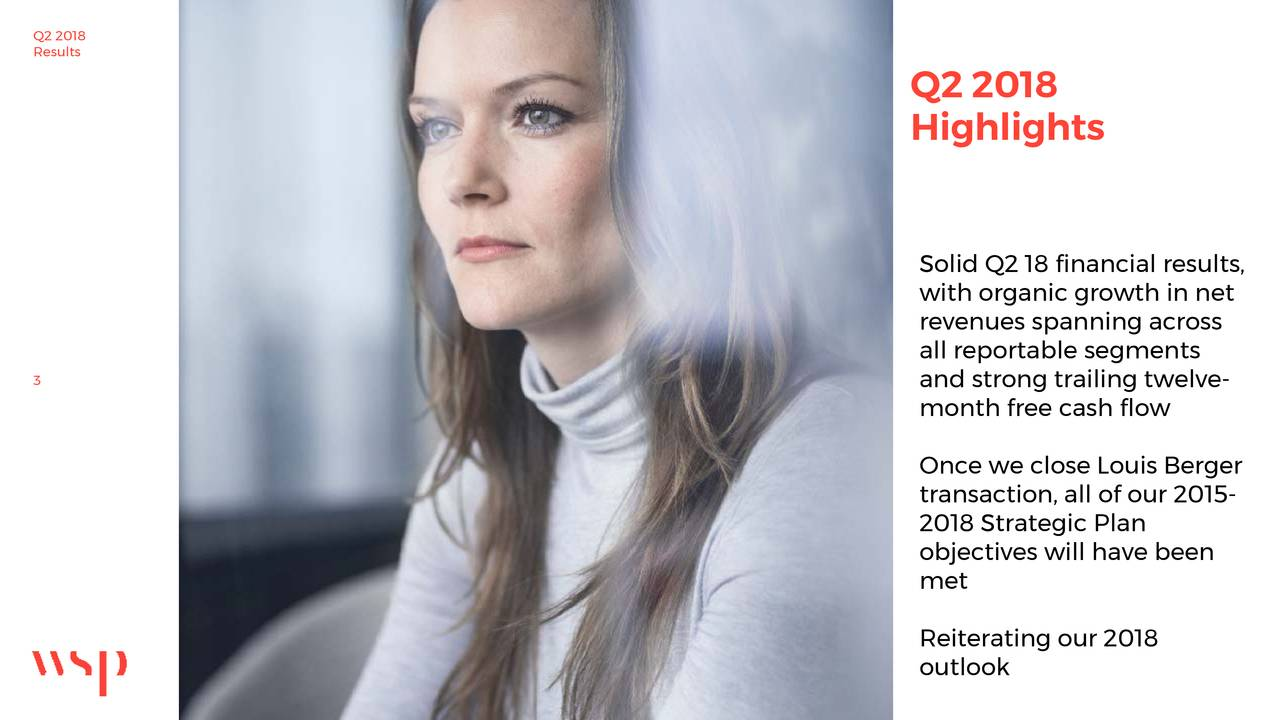 Q2 2018 Highlights Solid Q2 18 financial results, with organic growth in net revenues spanning across all reportable segments 3 and strong trailing twelve- month free cash flow Once we close Louis Berger transaction, all of our 2015- 2018 Strategic Plan objectives will have been met Reiterating our 2018 outlook