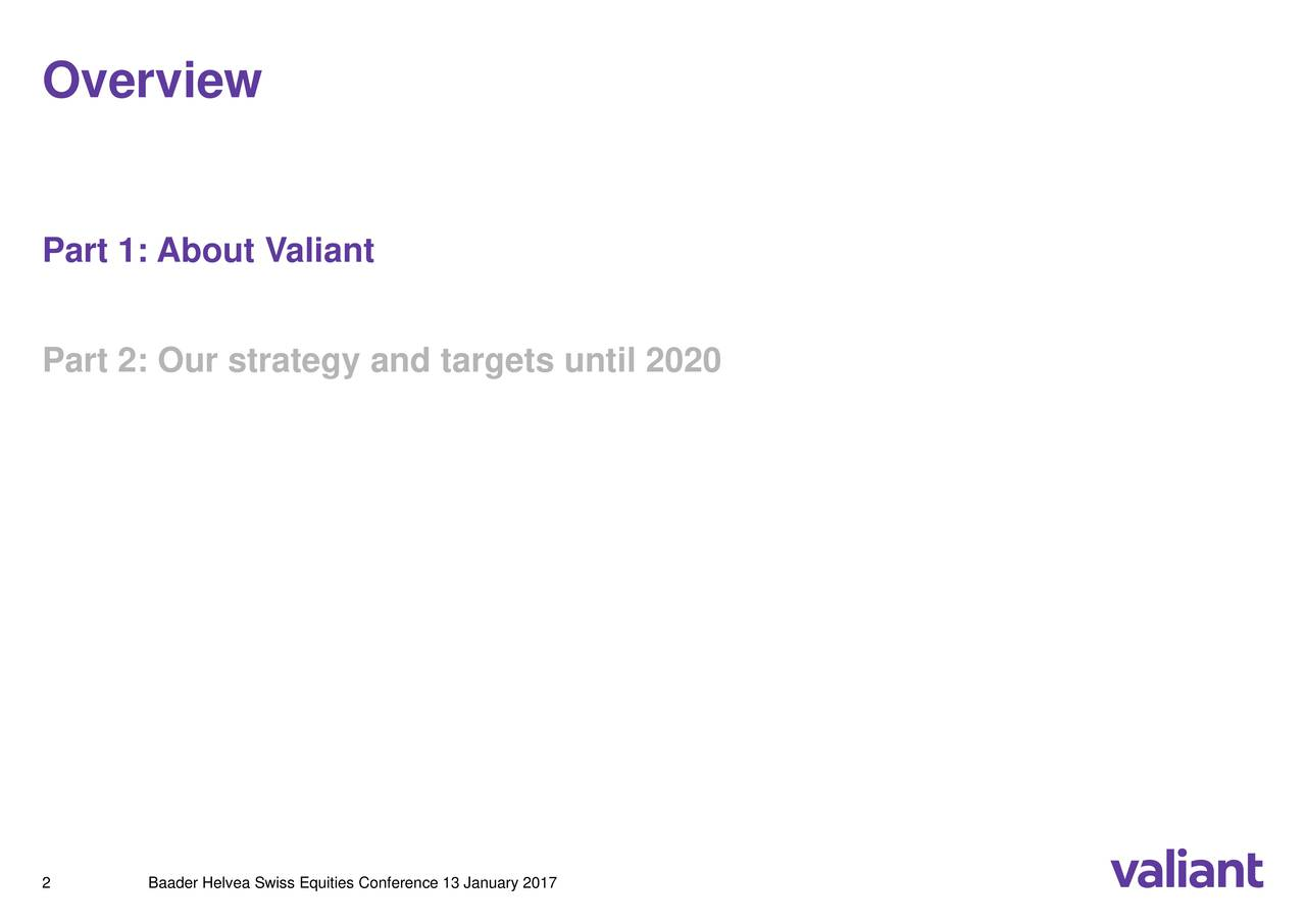 Part 1: About Valiant Part 2: Our strategy and targets until 2020 2 Baader Helvea Swiss Equities Conference 13 January 2017