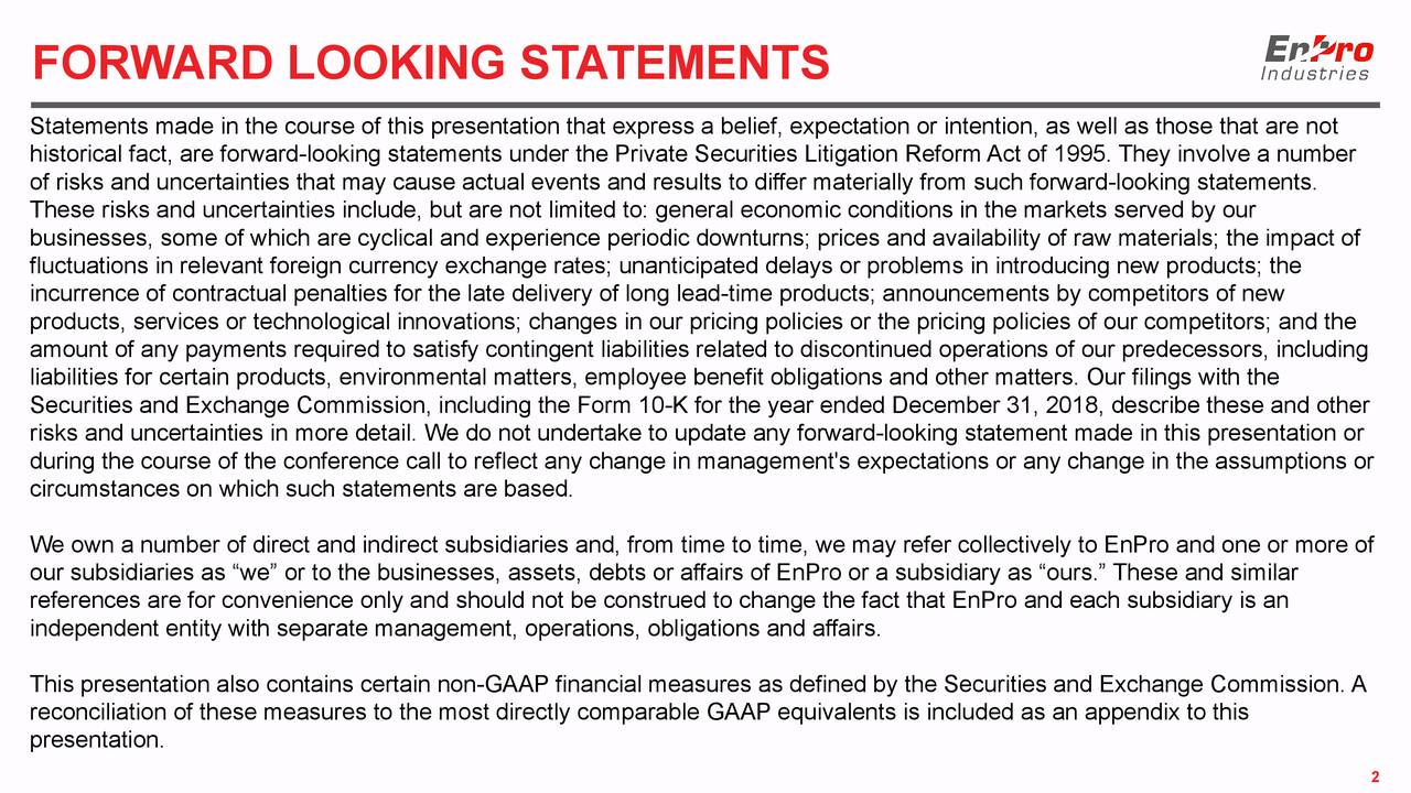 """Statements made in the course of this presentation that express a belief, expectation or intention, as well as those that are not historical fact, are forward-looking statements under the Private Securities Litigation Reform Act of 1995. They involve a number of risks and uncertainties that may cause actual events and results to differ materially from such forward-looking statements. These risks and uncertainties include, but are not limited to: general economic conditions in the markets served by our businesses, some of which are cyclical and experience periodic downturns; prices and availability of raw materials; the impact of fluctuations in relevant foreign currency exchange rates; unanticipated delays or problems in introducing new products; the incurrence of contractual penalties for the late delivery of long lead-time products; announcements by competitors of new products, services or technological innovations; changes in our pricing policies or the pricing policies of our competitors; and the amount of any payments required to satisfy contingent liabilities related to discontinued operations of our predecessors, including liabilities for certain products, environmental matters, employee benefit obligations and other matters. Our filings with the Securities and Exchange Commission, including the Form 10-K for the year ended December 31, 2018, describe these and other risks and uncertainties in more detail. We do not undertake to update any forward-looking statement made in this presentation or during the course of the conference call to reflect any change in management's expectations or any change in the assumptions or circumstances on which such statements are based. We own a number of direct and indirect subsidiaries and, from time to time, we may refer collectively to EnPro and one or more of our subsidiaries as """"we"""" or to the businesses, assets, debts or affairs of EnPro or a subsidiary as """"ours."""" These and similar references are for convenience only and """