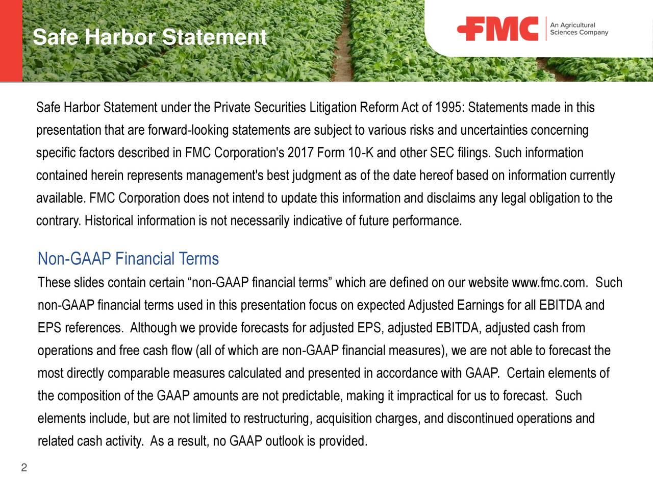 "under the Private Securities Litigation ReformAct of 1995: Statements made in this presentation that are forward-looking statements are subject to various risks and uncertainties concerning specific factors described in FMC Corporation's 2017 Form 10-K and other SEC filings. Such information contained herein represents management's best judgment as of the date hereof based on information currently available. FMC Corporation does not intend to update this information and disclaims any legal obligation to the contrary. Historical information is not necessarily indicative of future performance. Non-GAAP Financial Terms These slides contain certain ""non-GAAP financial terms"" which are defined on our website www.fmc.com. Such non-GAAP financial terms used in this presentation focus on expectedAdjusted Earnings for all EBITDAand EPS references. Although we provide forecasts for adjusted EPS, adjusted EBITDA, adjusted cash from operations and free cash flow (all of which are non-GAAP financial measures), we are not able to forecast the most directly comparable measures calculated and presented in accordance with GAAP. Certain elements of the composition of the GAAP amounts are not predictable, making it impractical for us to forecast. Such elements include, but are not limited to restructuring, acquisition charges, and discontinued operations and related cash activity. As a result, no GAAP outlook is provided. 2"